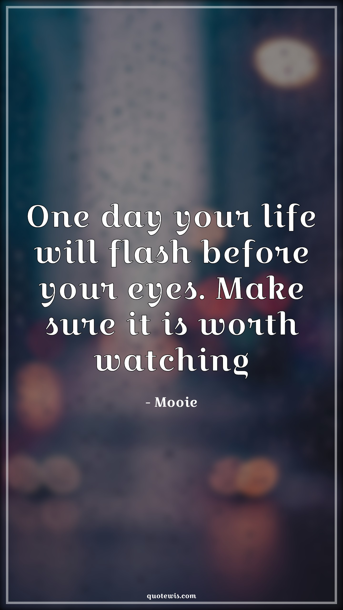 One day your life will flash before your eyes. Make sure it is worth watching