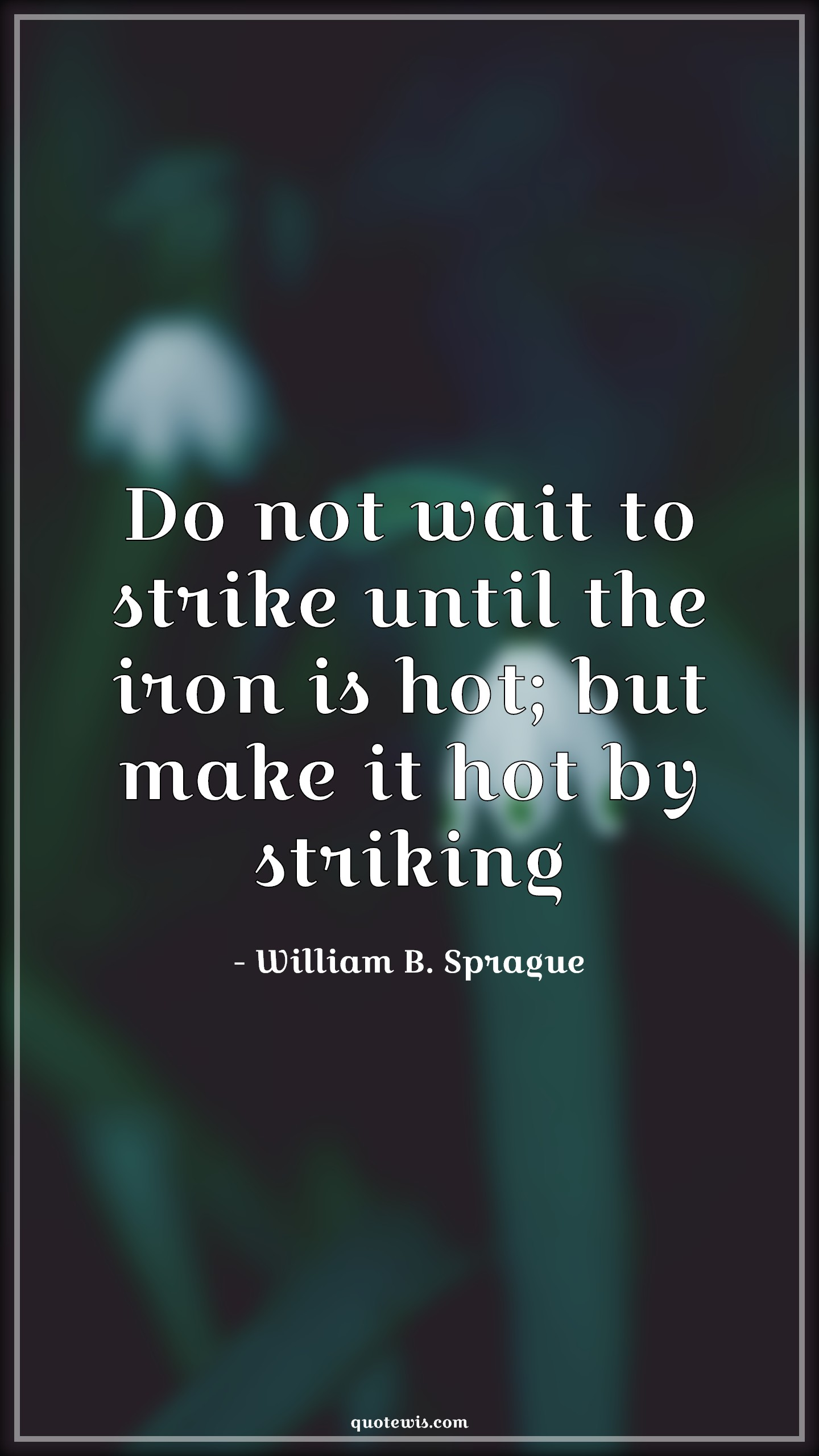 Do not wait to strike until the iron is hot; but make it hot by striking