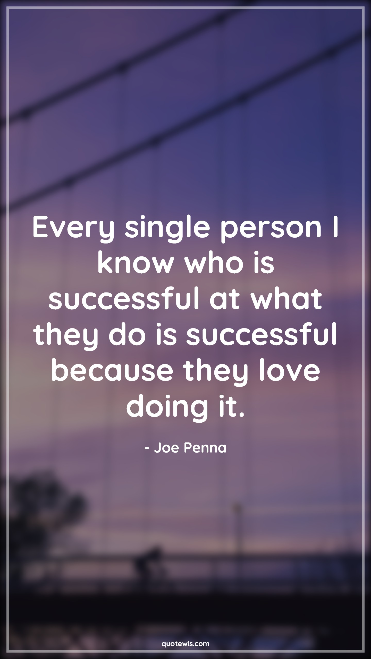 Every single person I know who is successful at what they do is successful because they love doing it.