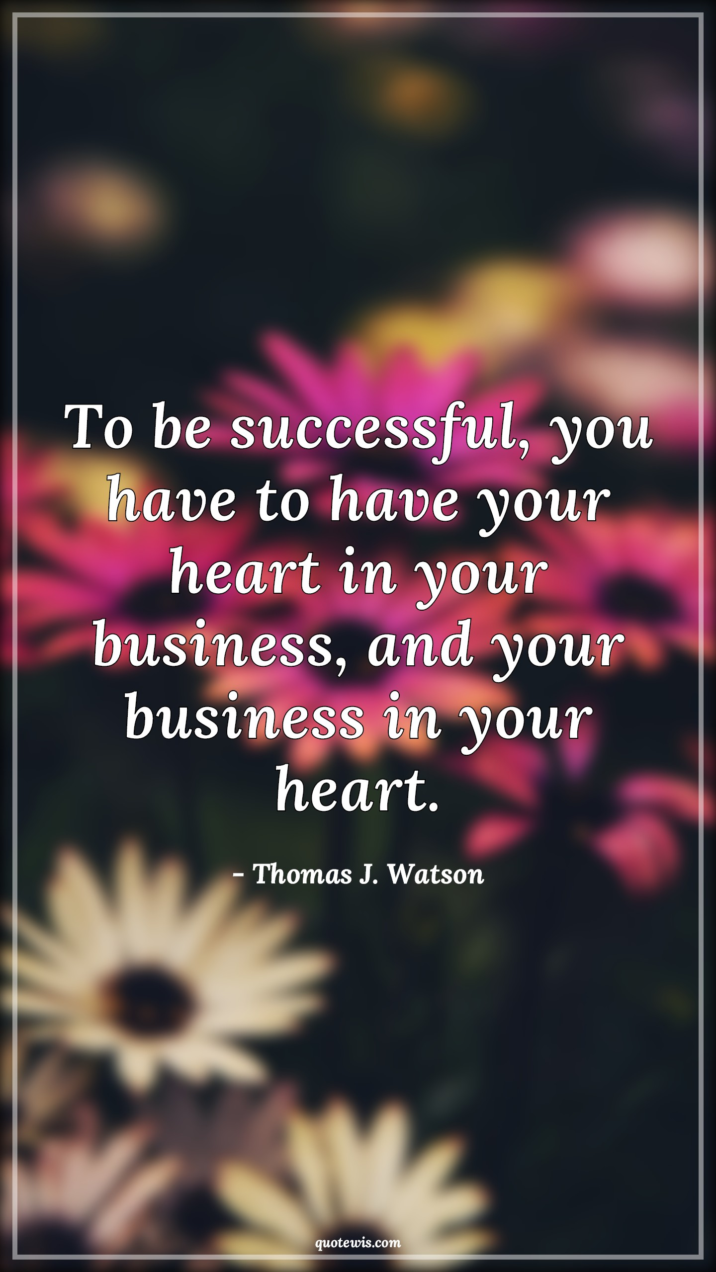 To be successful, you have to have your heart in your business, and your business in your heart.