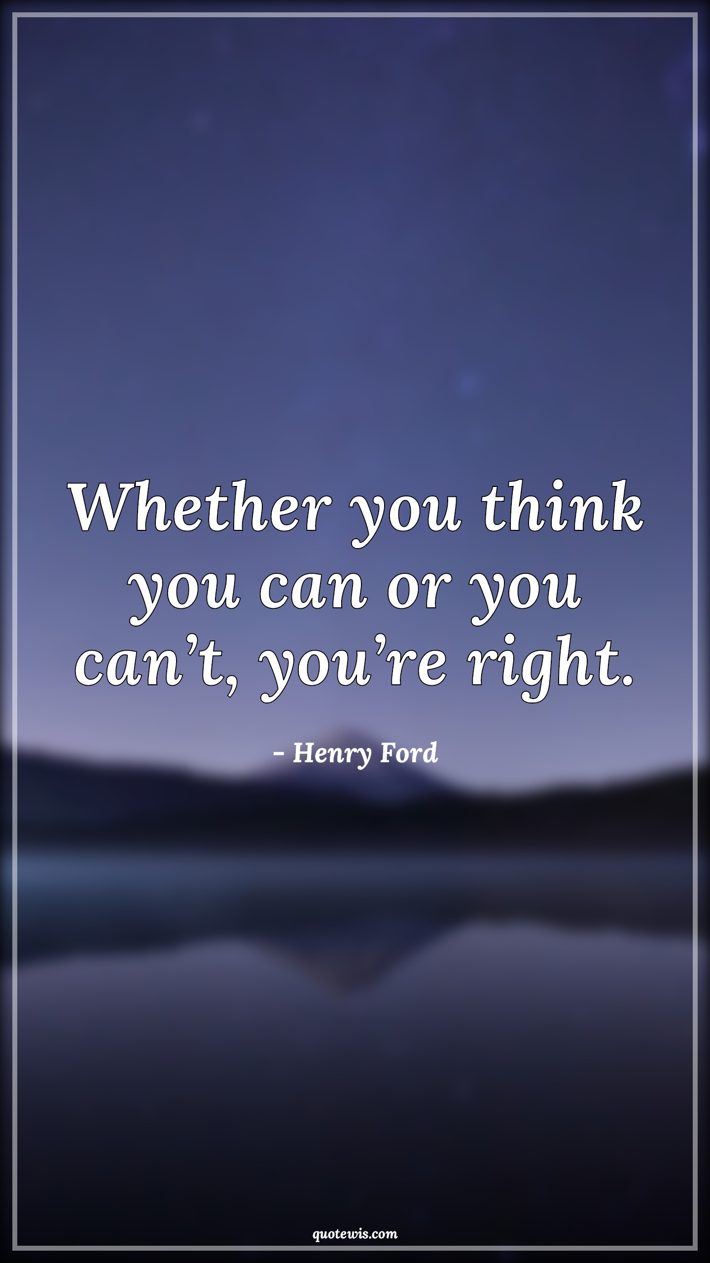 Whether you think you can or you can't, you're right.