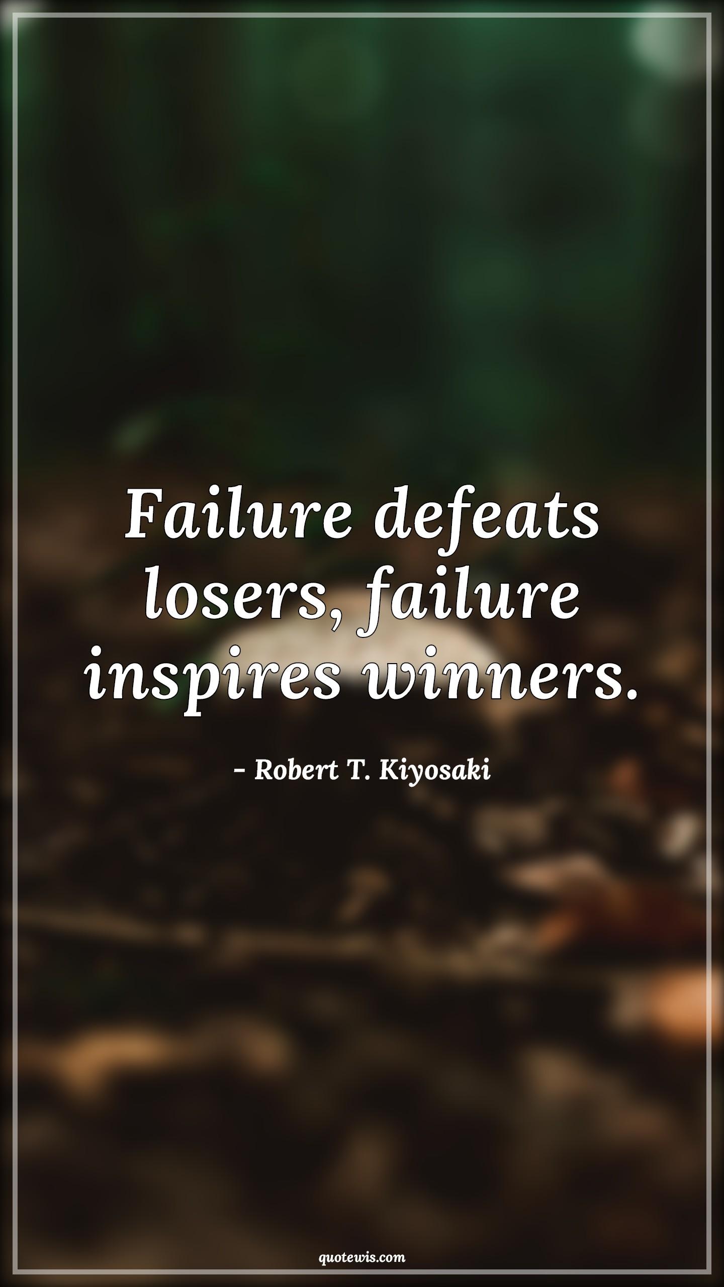 Failure defeats losers, failure inspires winners.