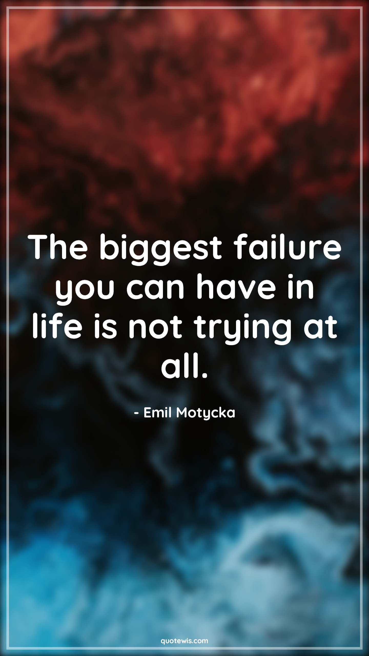 The biggest failure you can have in life is not trying at all.
