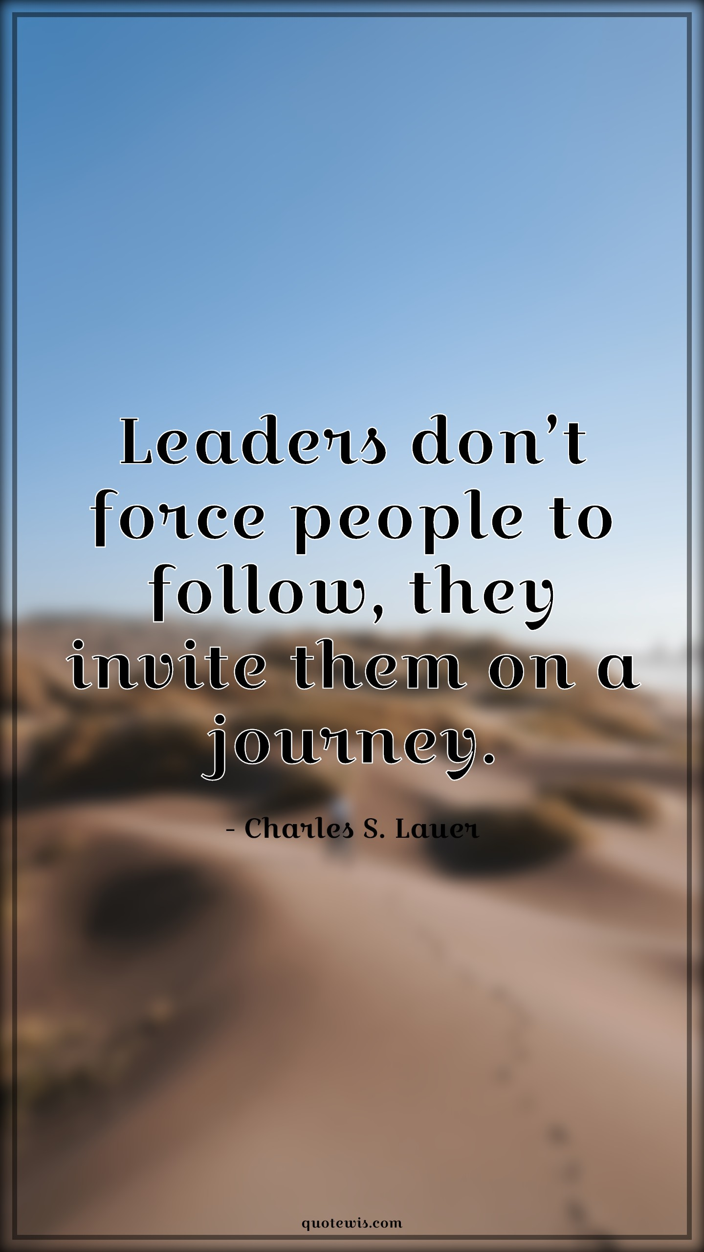 Leaders don't force people to follow, they invite them on a journey.