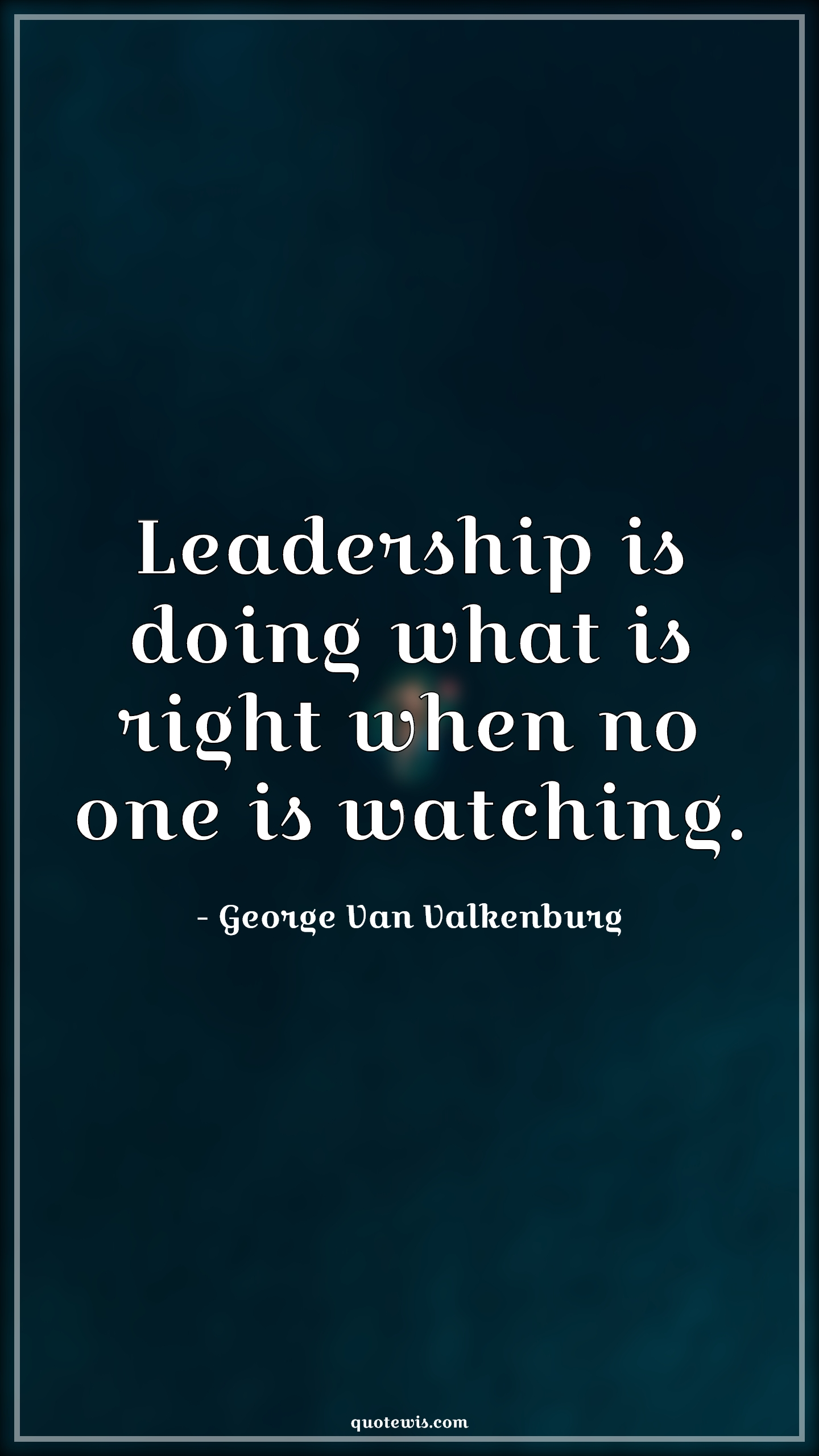 Leadership is doing what is right when no one is watching.