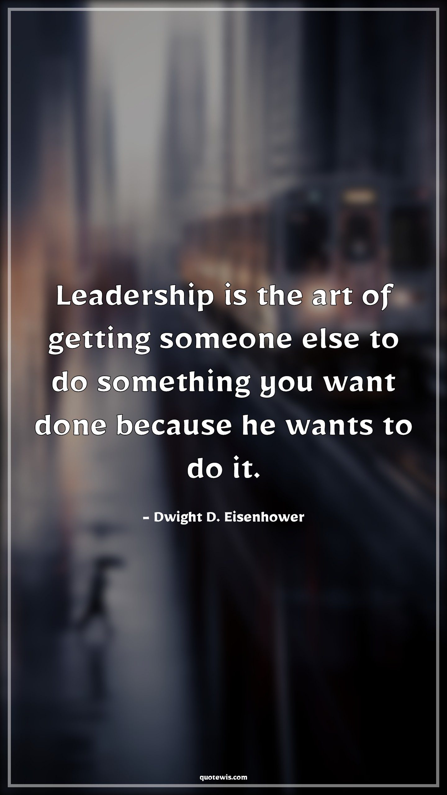 Leadership is the art of getting someone else to do something you want done because he wants to do it.