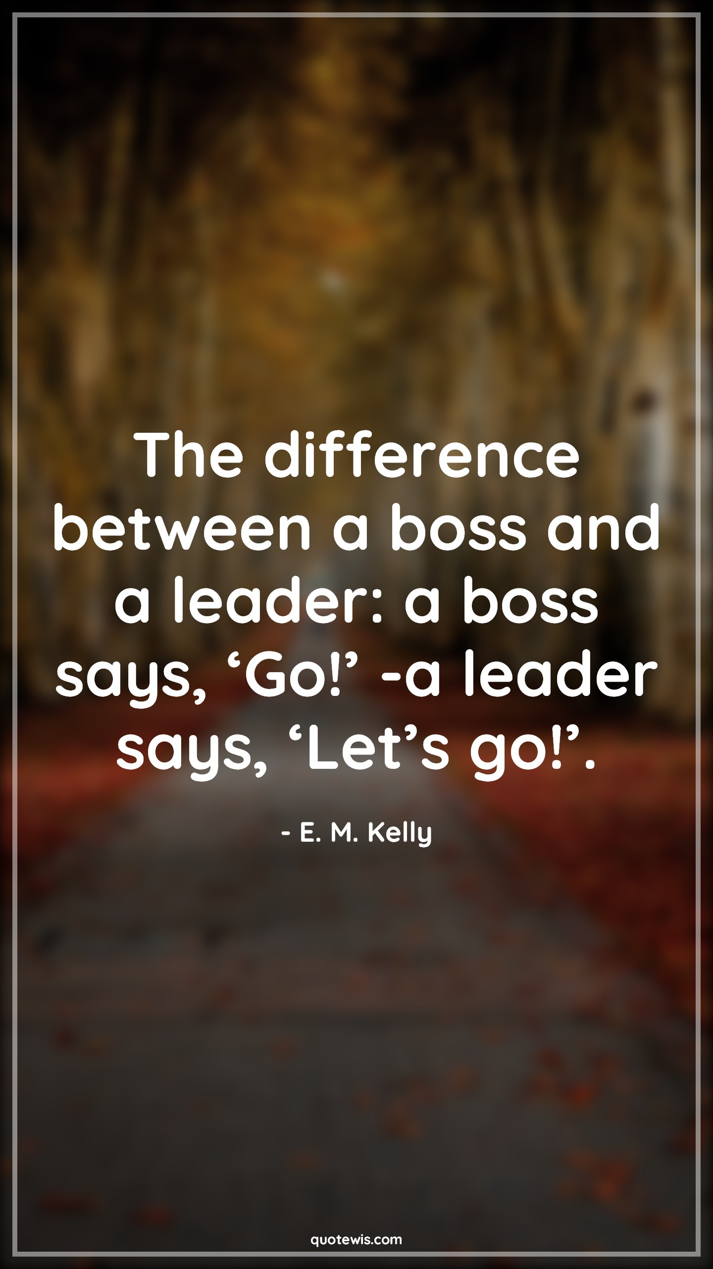 The difference between a boss and a leader: a boss says, 'Go!' -a leader says, 'Let's go!'.