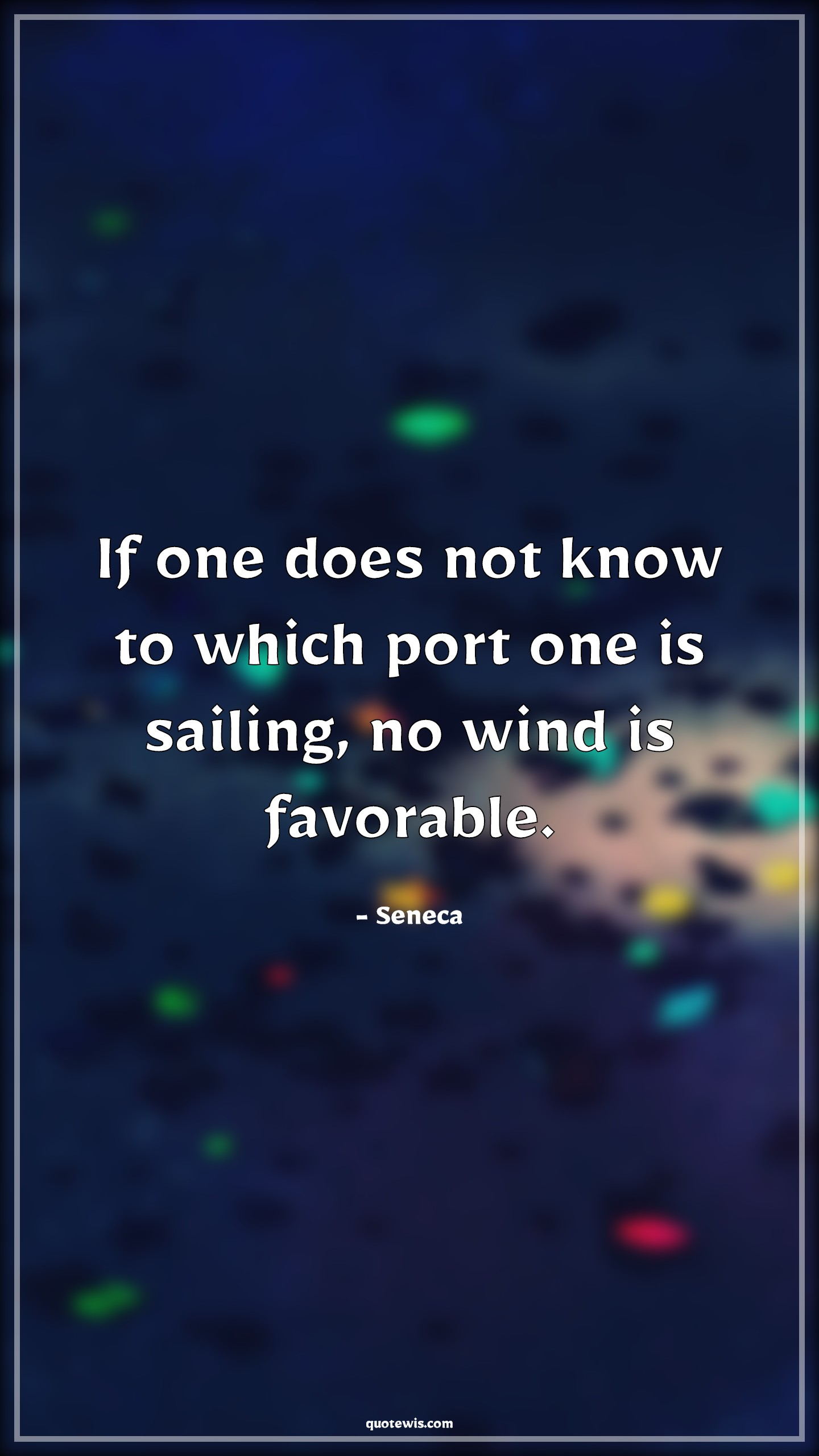 If one does not know to which port one is sailing, no wind is favorable.