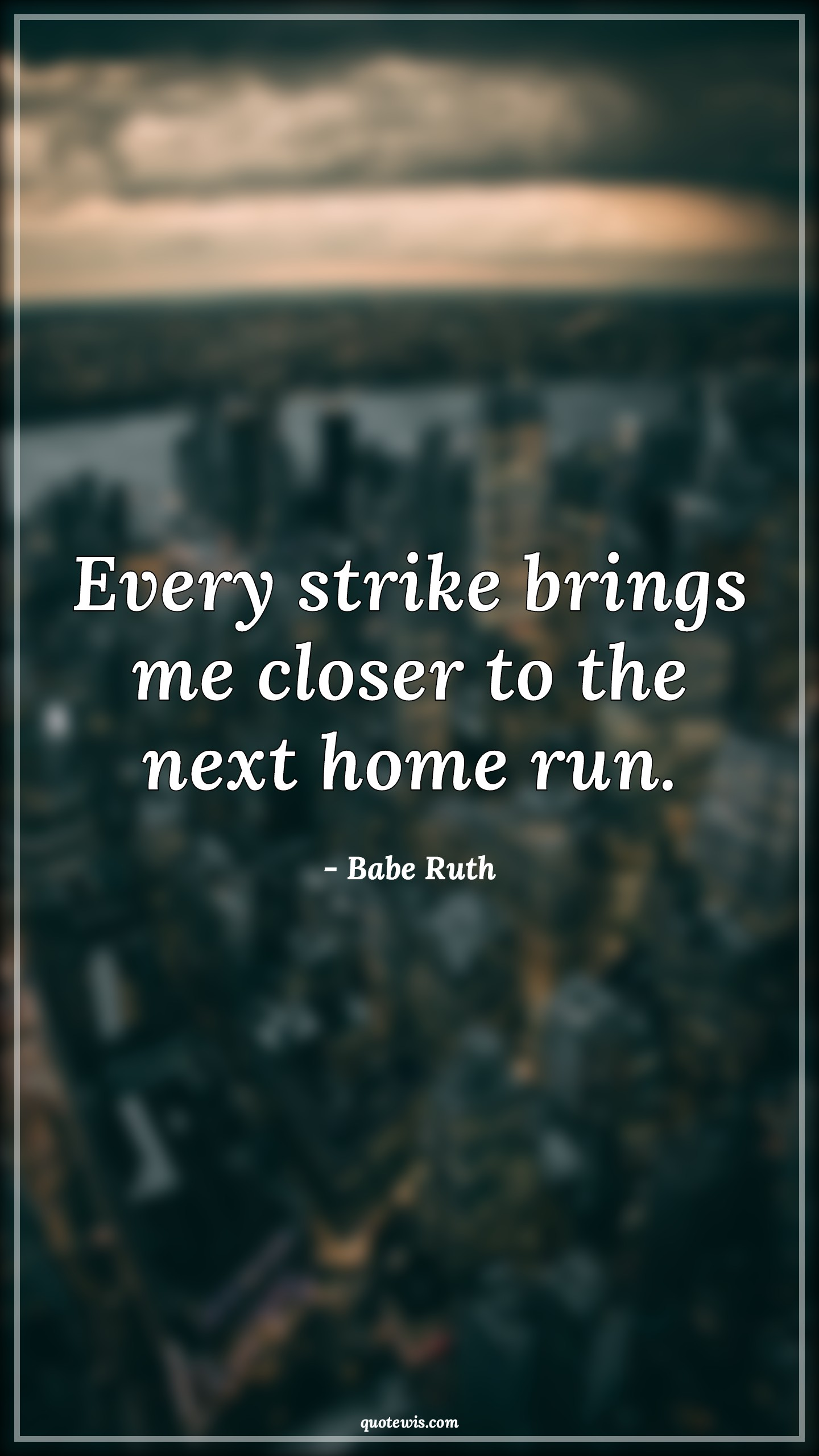 Every strike brings me closer to the next home run.