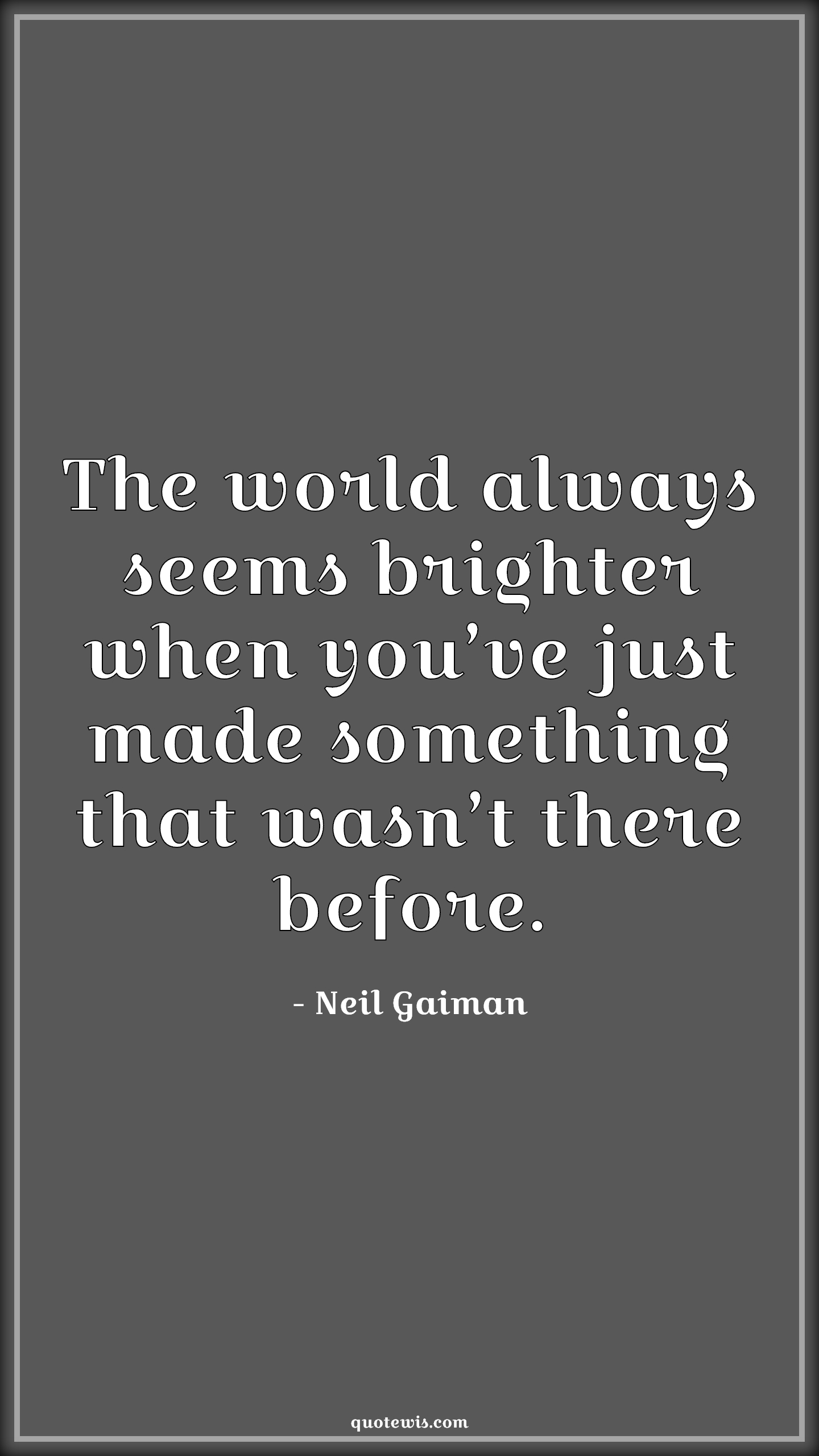 The world always seems brighter when you've just made something that wasn't there before.