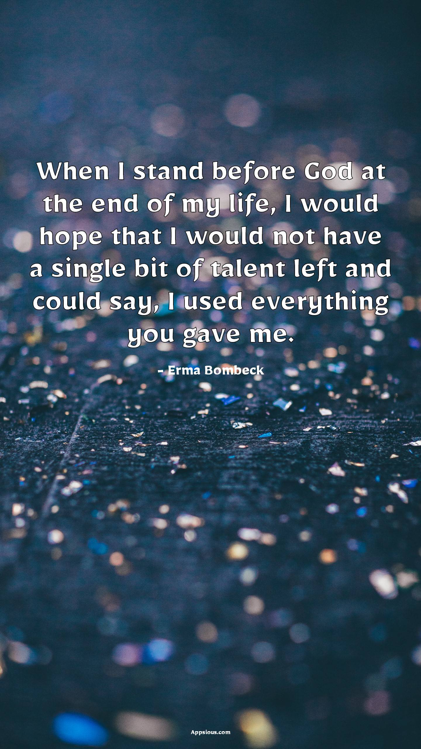 When I stand before God at the end of my life, I would hope that I would not have a single bit of talent left and could say, I used everything you gave me.