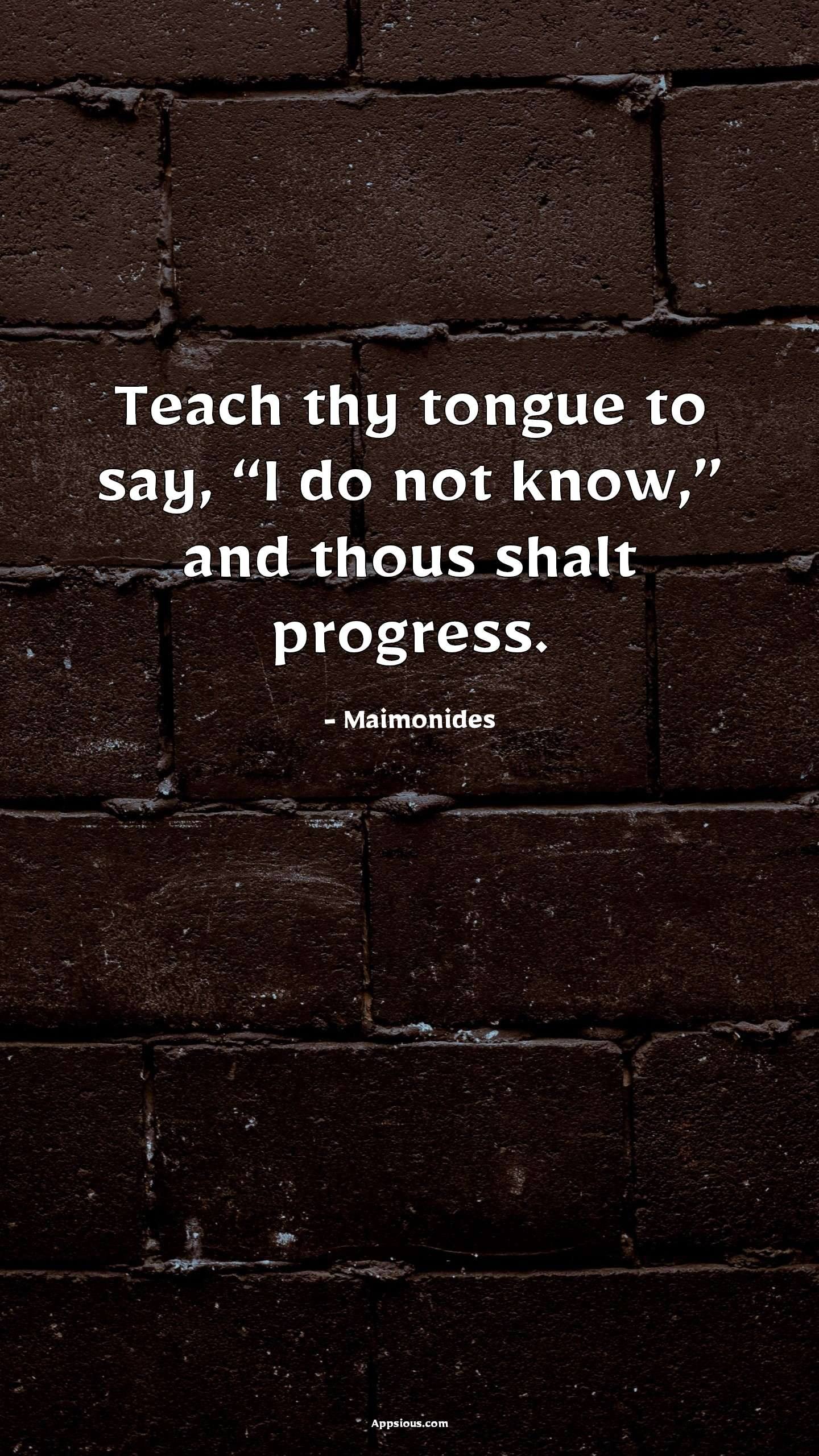 """Teach thy tongue to say, """"I do not know,"""" and thous shalt progress."""