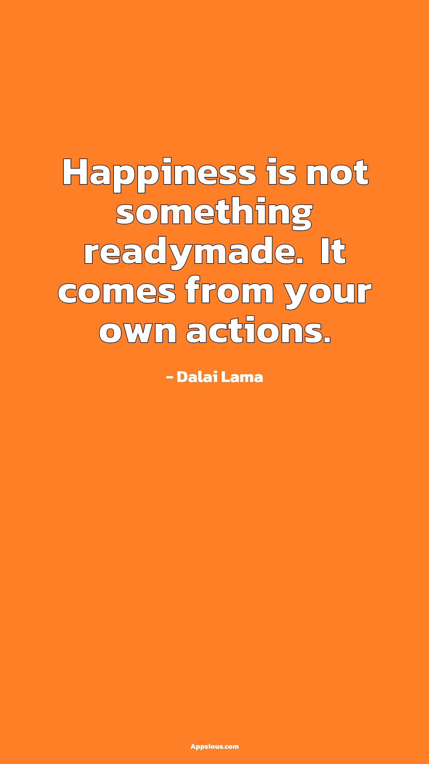 Happiness is not something readymade.  It comes from your own actions.