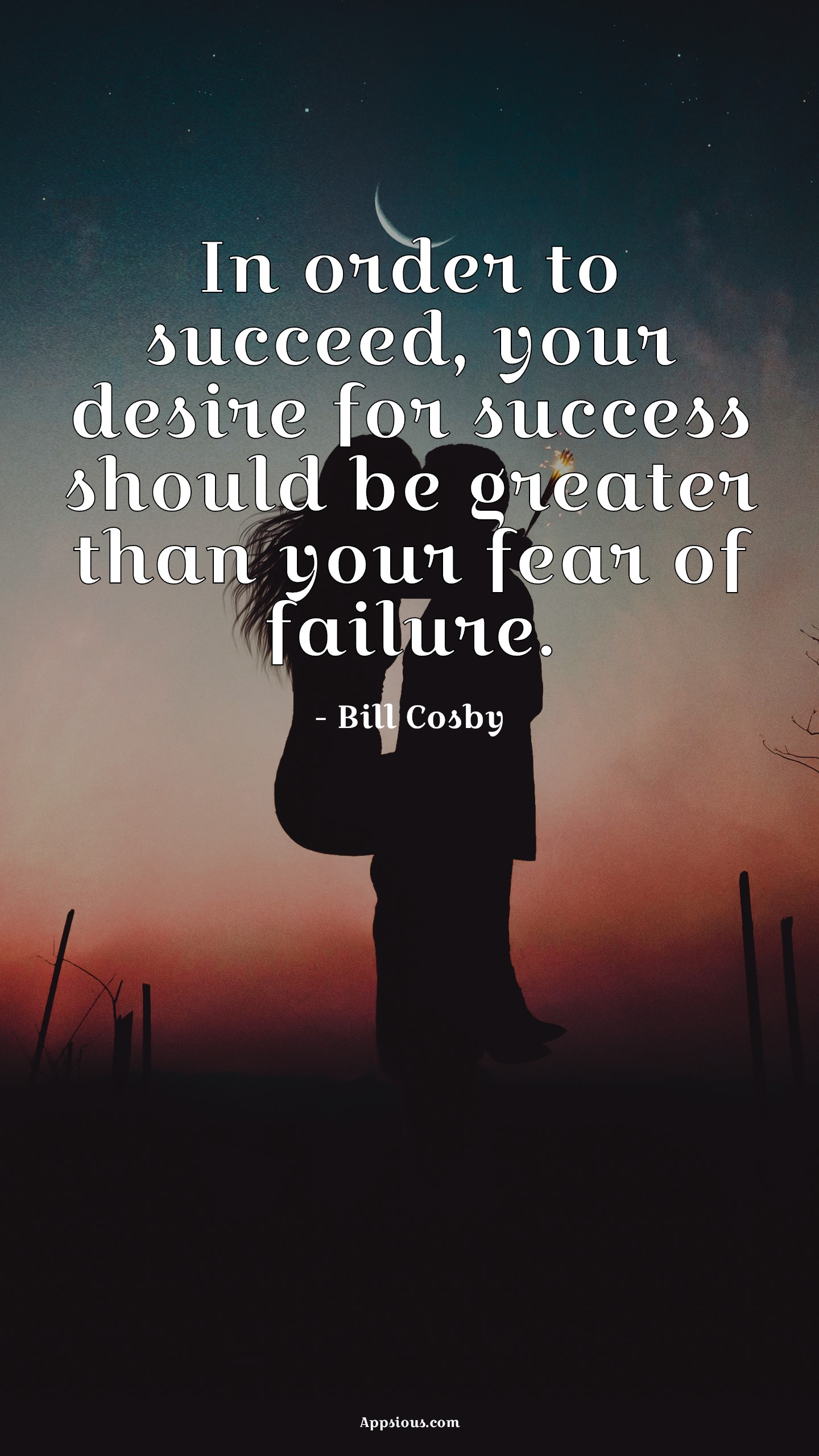 In order to succeed, your desire for success should be greater than your fear of failure.