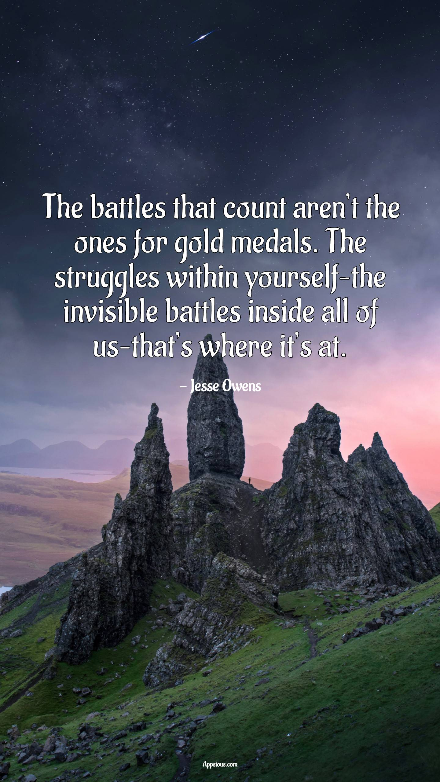 The battles that count aren't the ones for gold medals. The struggles within yourself–the invisible battles inside all of us–that's where it's at.