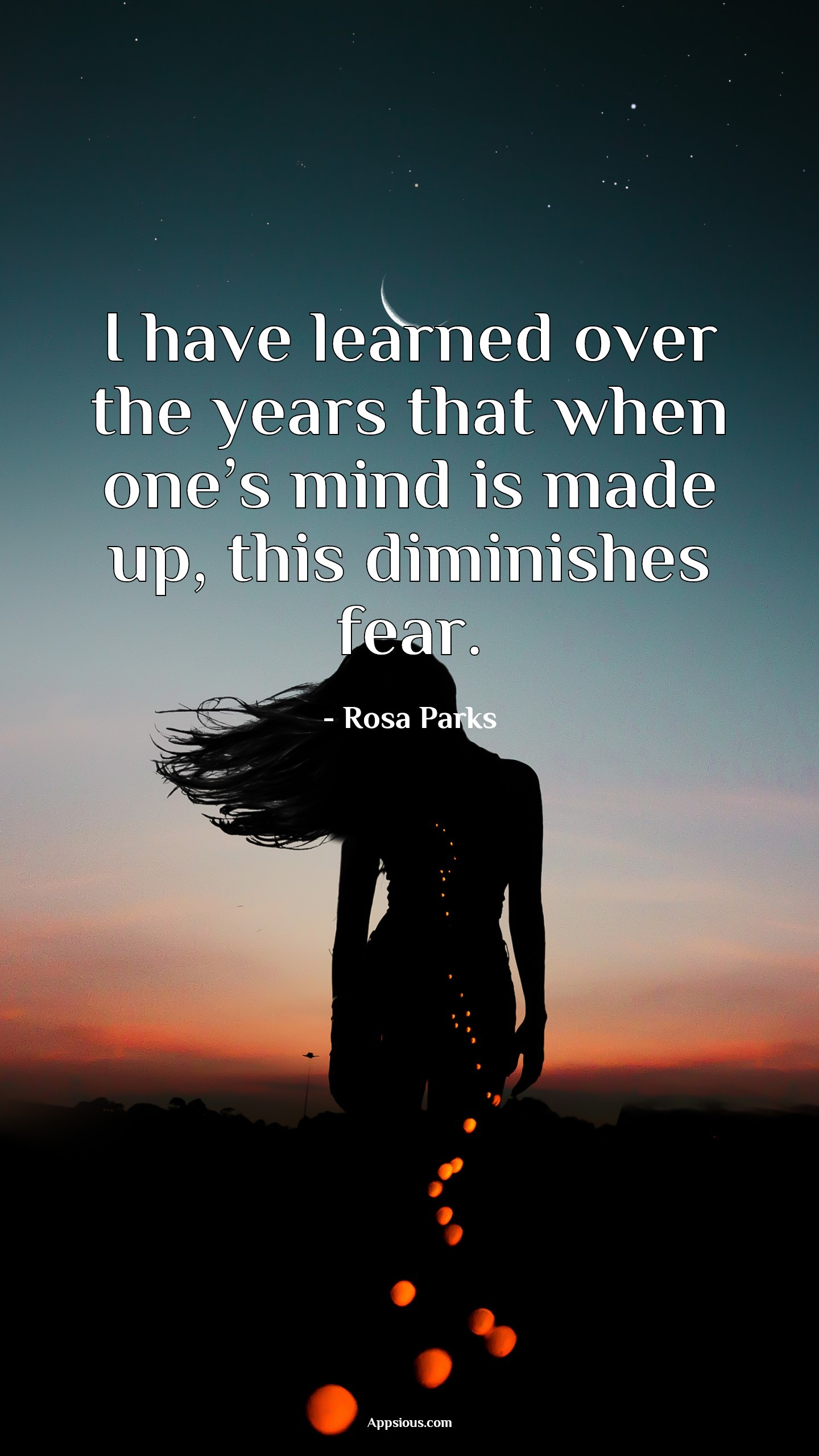 I have learned over the years that when one's mind is made up, this diminishes fear.