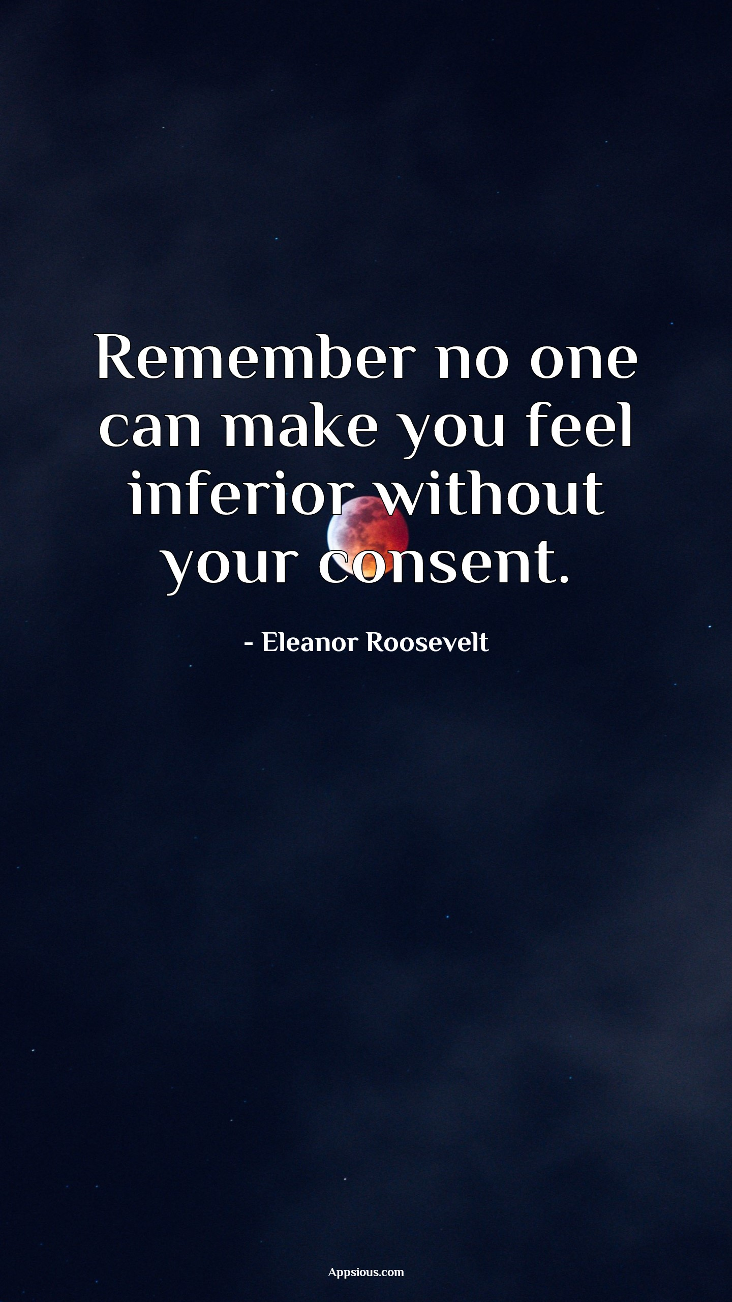 Remember no one can make you feel inferior without your consent.