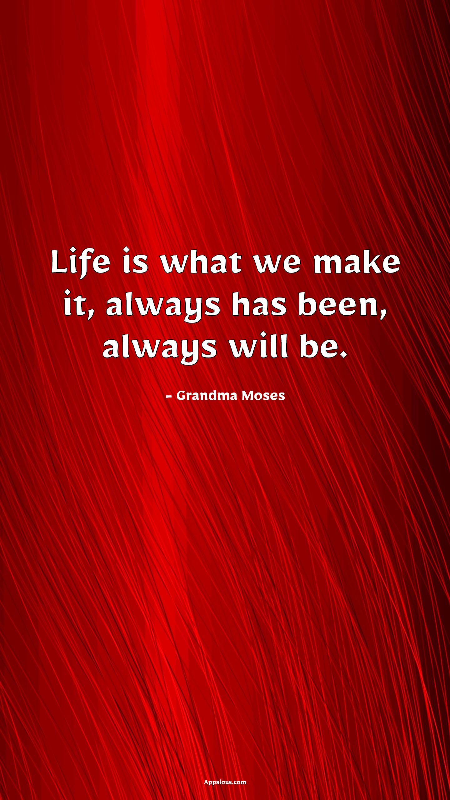 Life is what we make it, always has been, always will be.