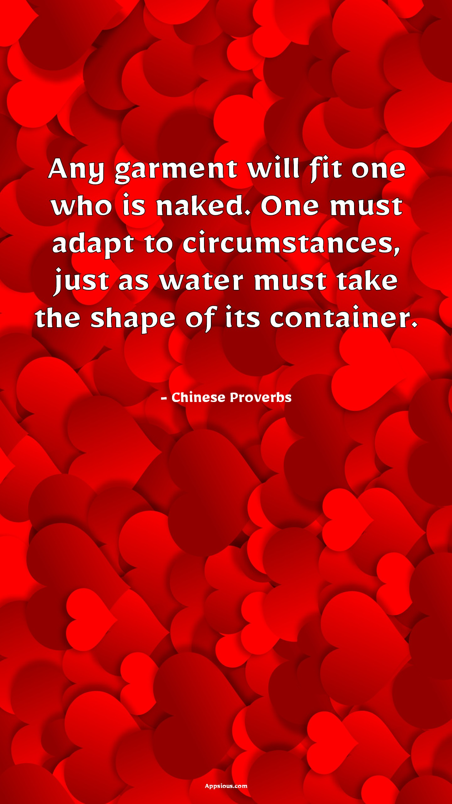 Any garment will fit one who is naked. One must adapt to circumstances, just as water must take the shape of its container.