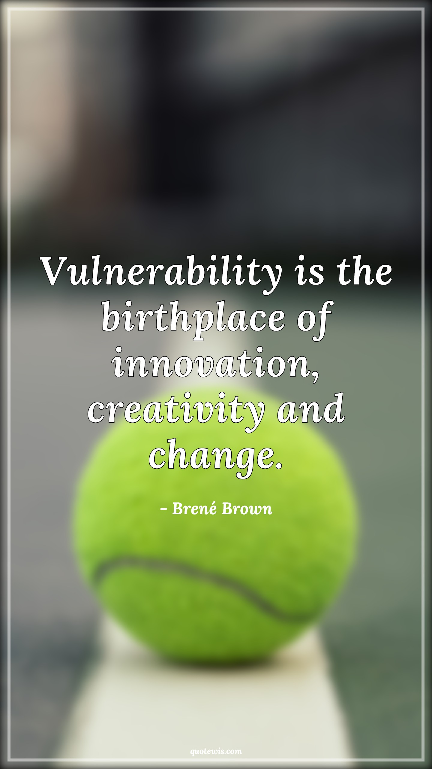 Vulnerability is the birthplace of innovation, creativity and change.