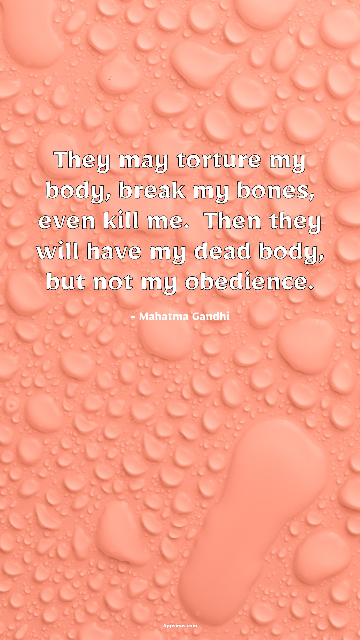 They may torture my body, break my bones, even kill me.  Then they will have my dead body, but not my obedience.