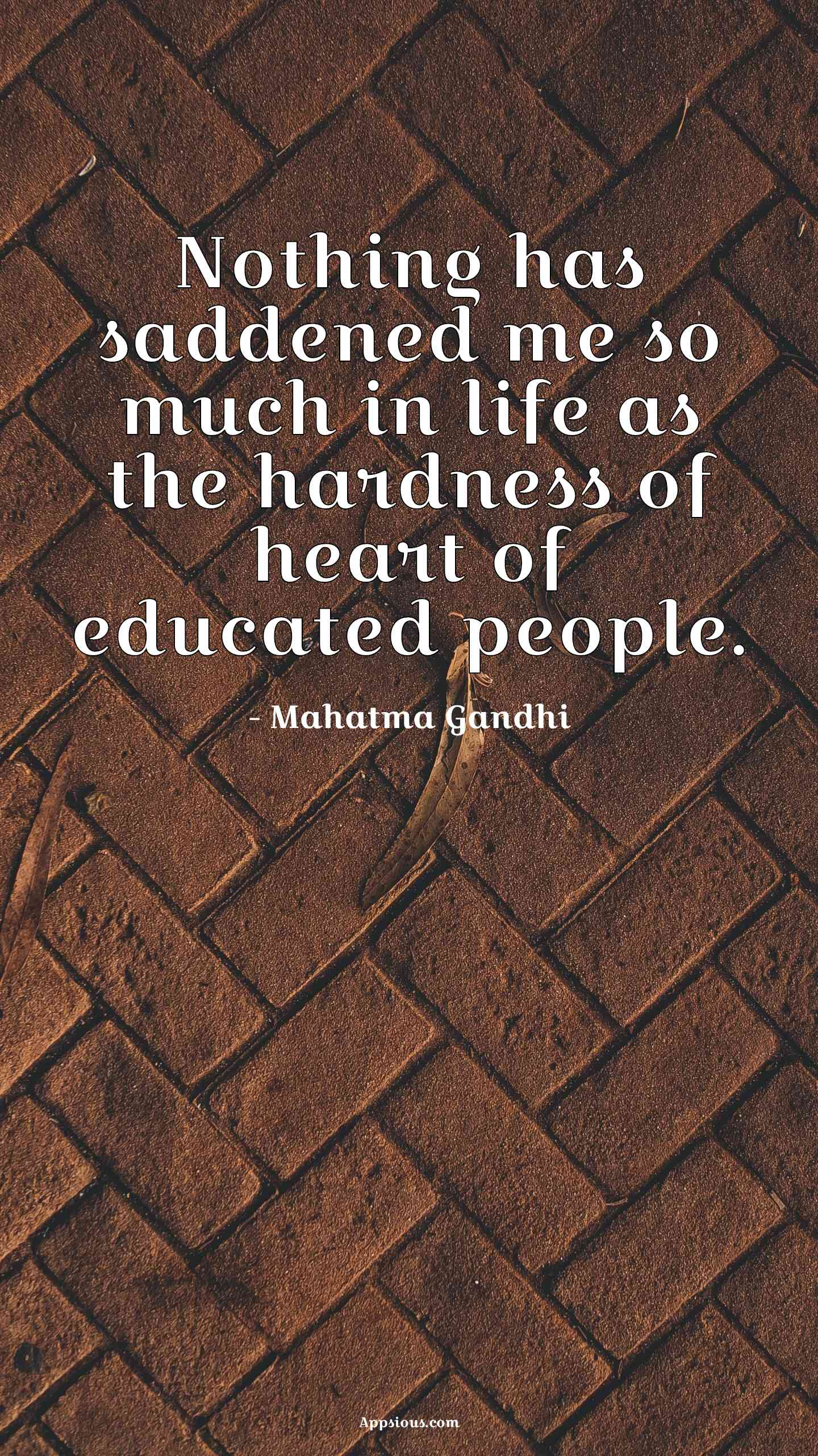 Nothing has saddened me so much in life as the hardness of heart of educated people.