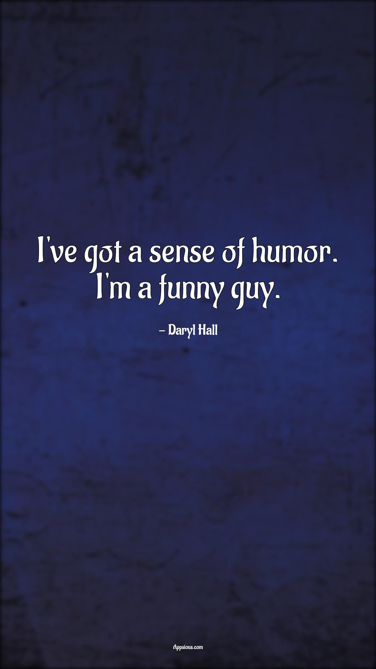 I've got a sense of humor. I'm a funny guy.