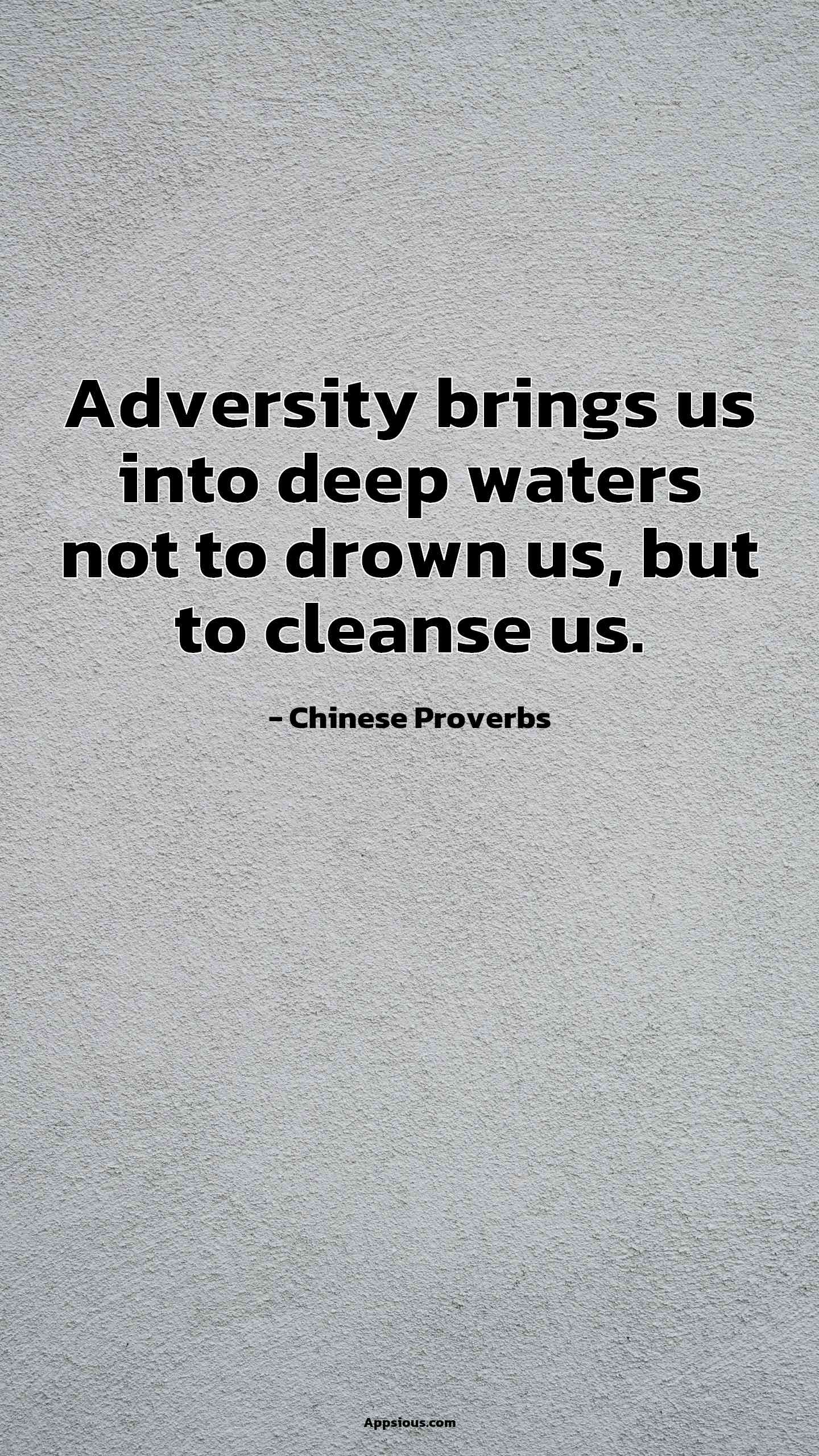 Adversity brings us into deep waters not to drown us, but to cleanse us.