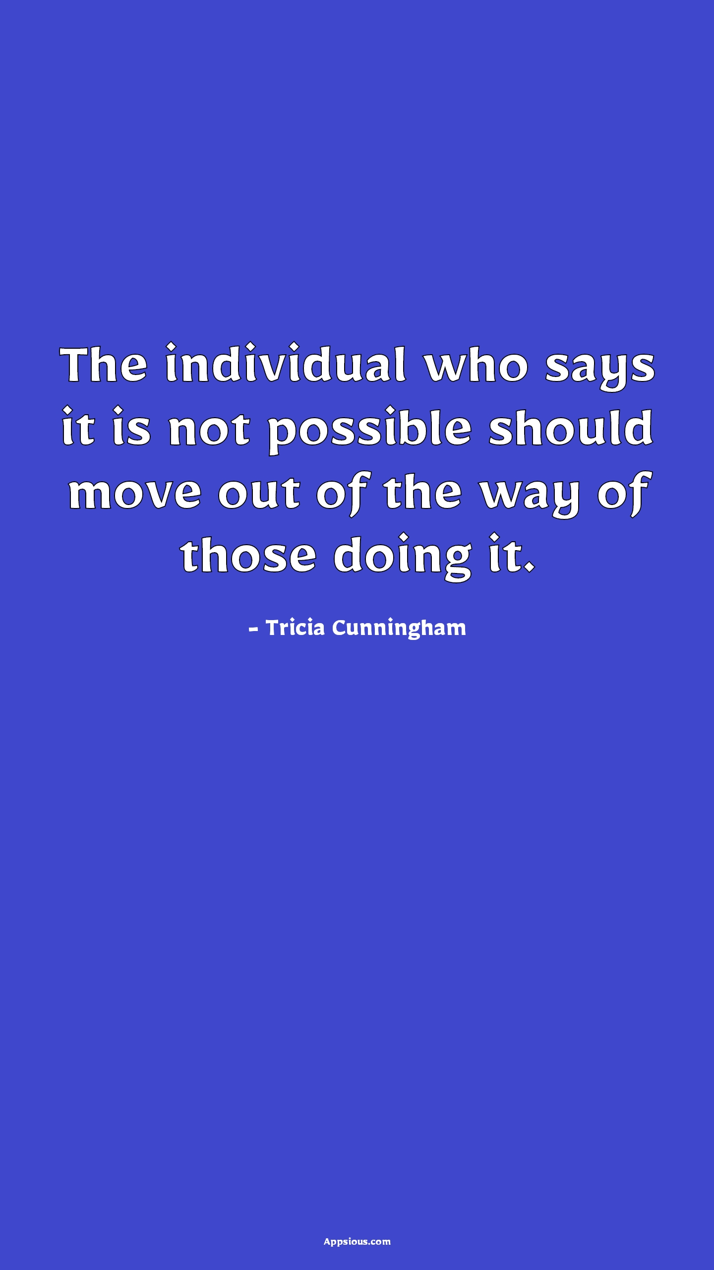 The individual who says it is not possible should move out of the way of those doing it.