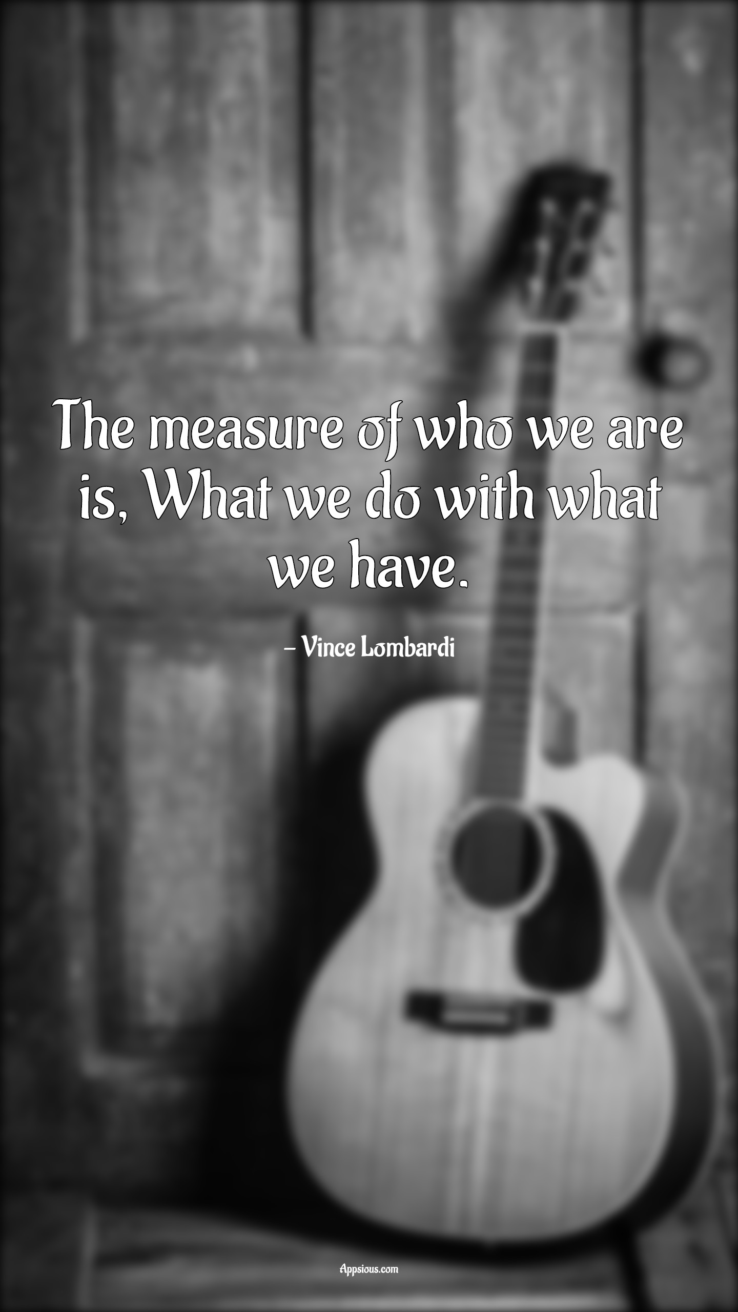 The measure of who we are is, What we do with what we have.