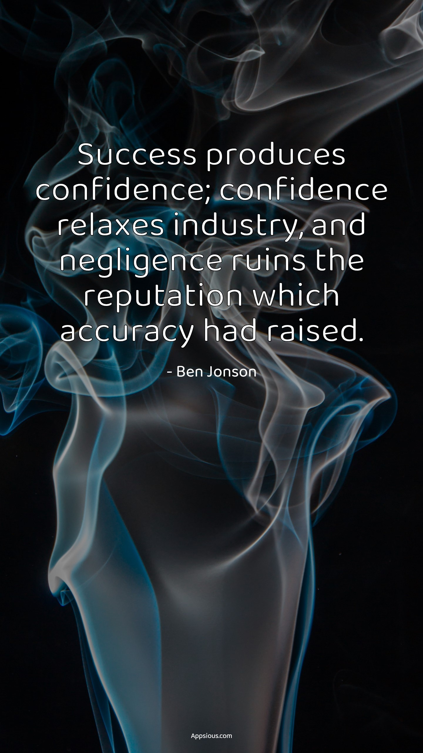 Success produces confidence; confidence relaxes industry, and negligence ruins the reputation which accuracy had raised.