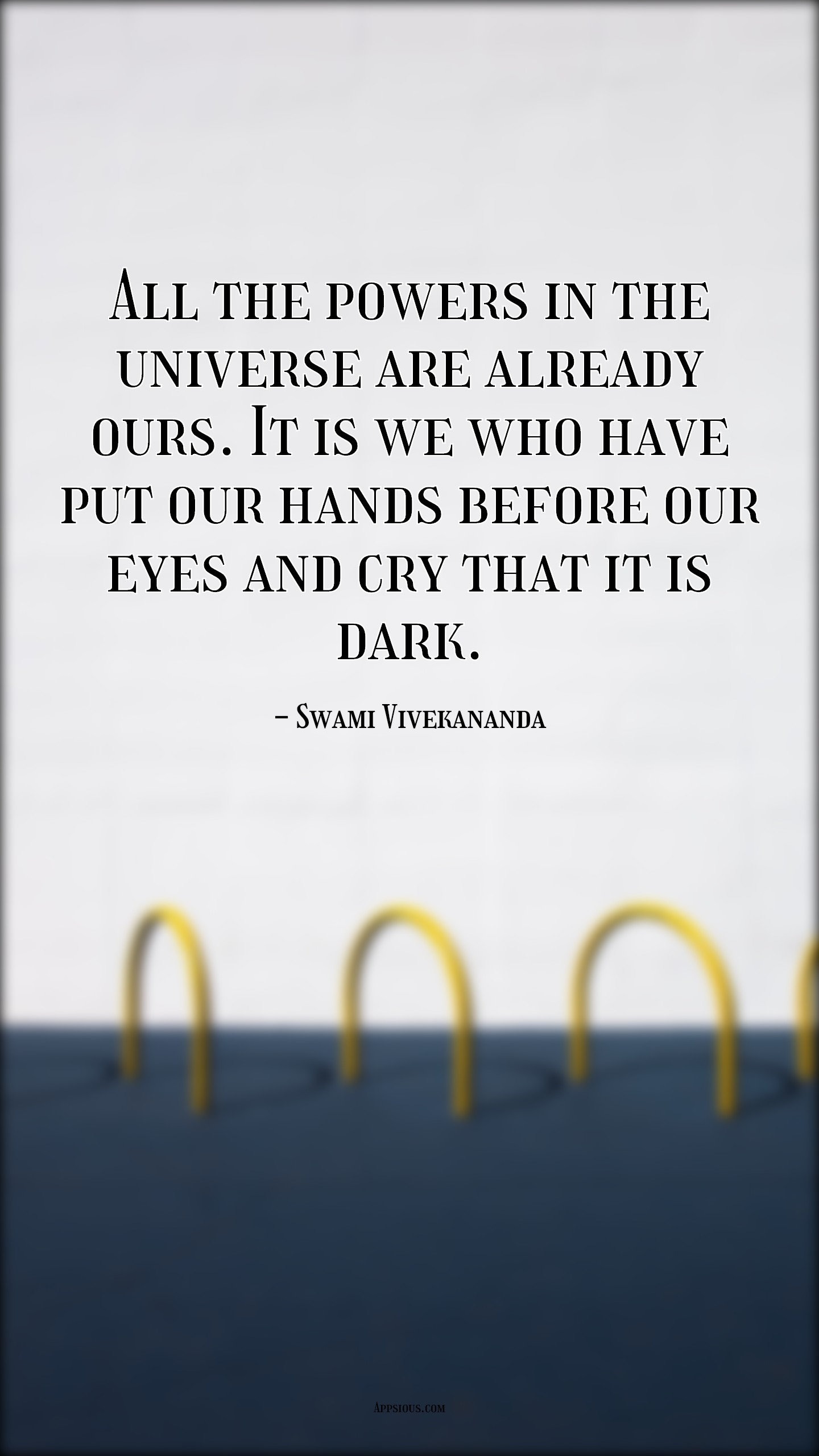 All the powers in the universe are already ours. It is we who have put our hands before our eyes and cry that it is dark.