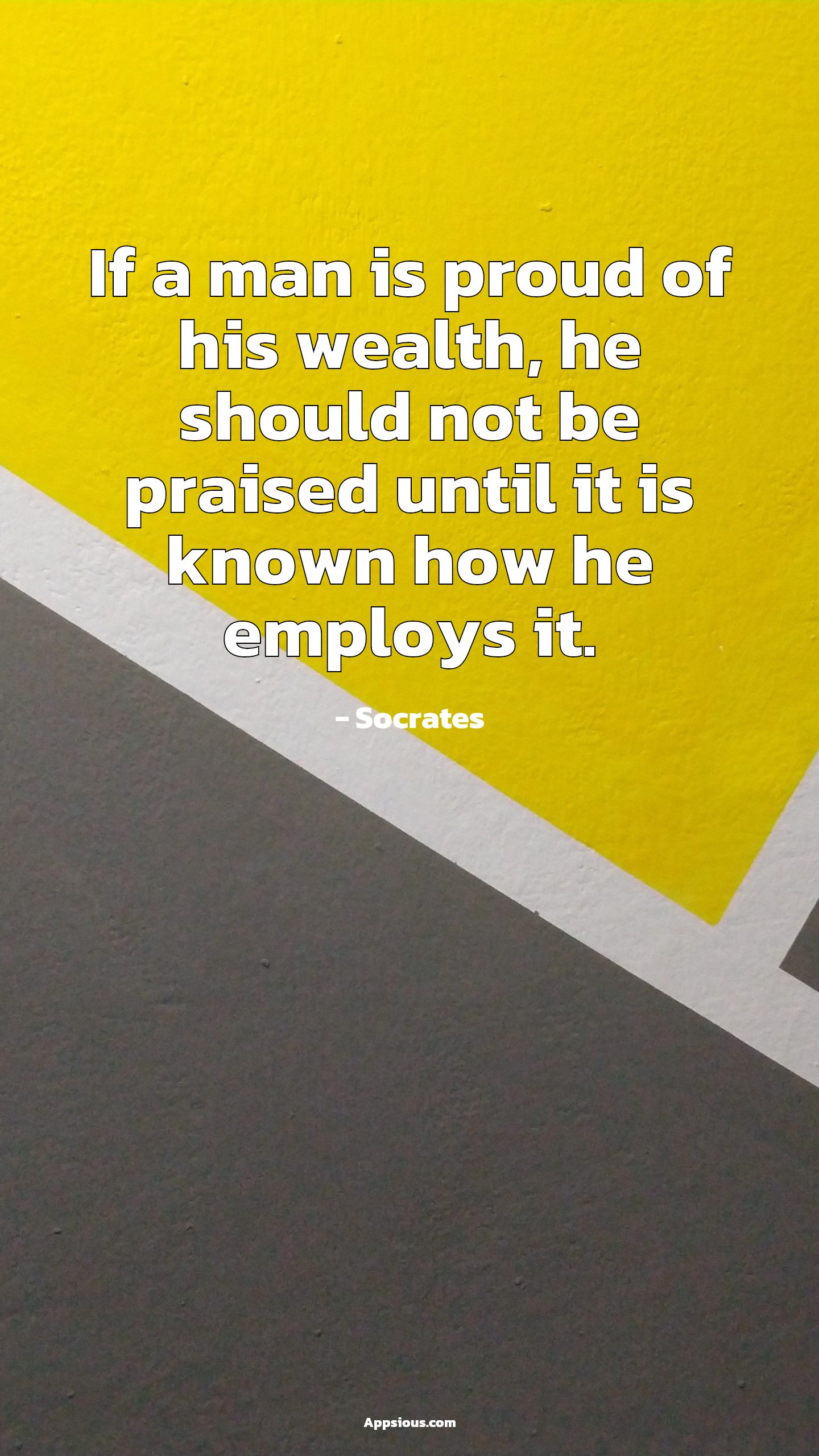 If a man is proud of his wealth, he should not be praised until it is known how he employs it.