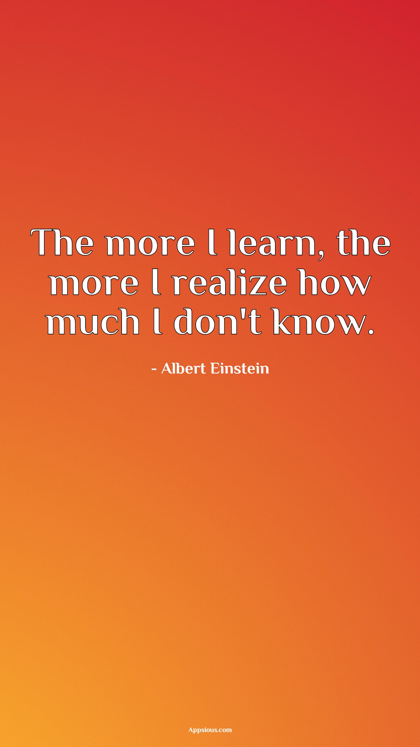 The more I learn, the more I realize how much I don't know.