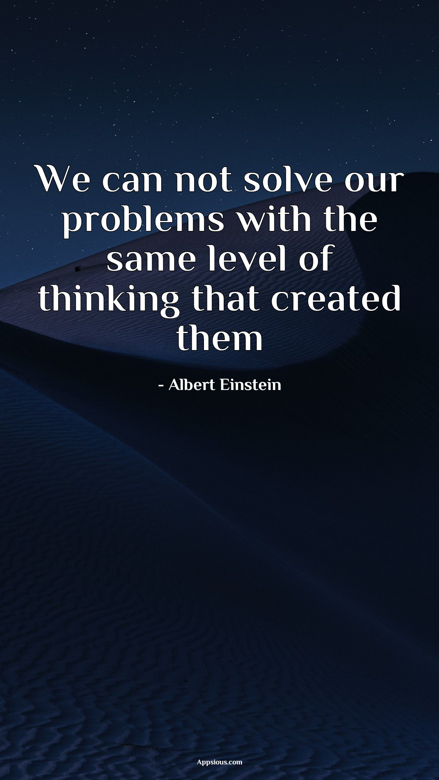 We can not solve our problems with the same level of thinking that created them