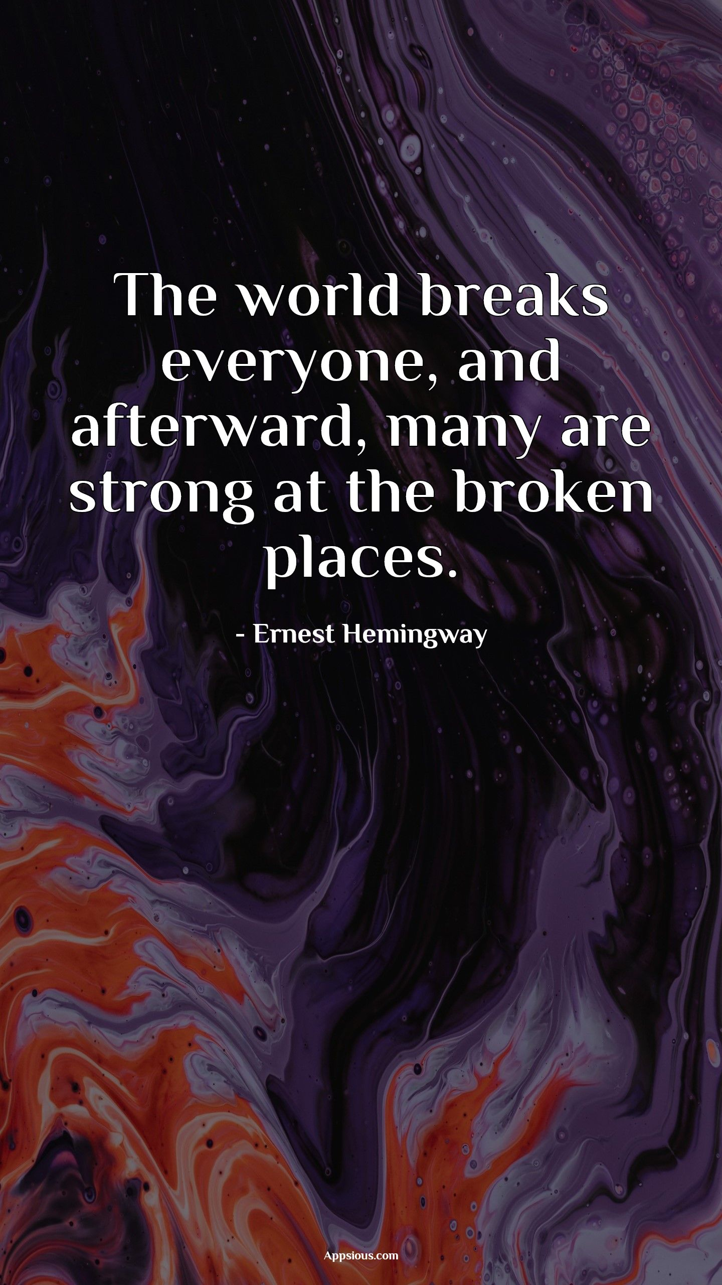 The world breaks everyone, and afterward, many are strong at the broken places.