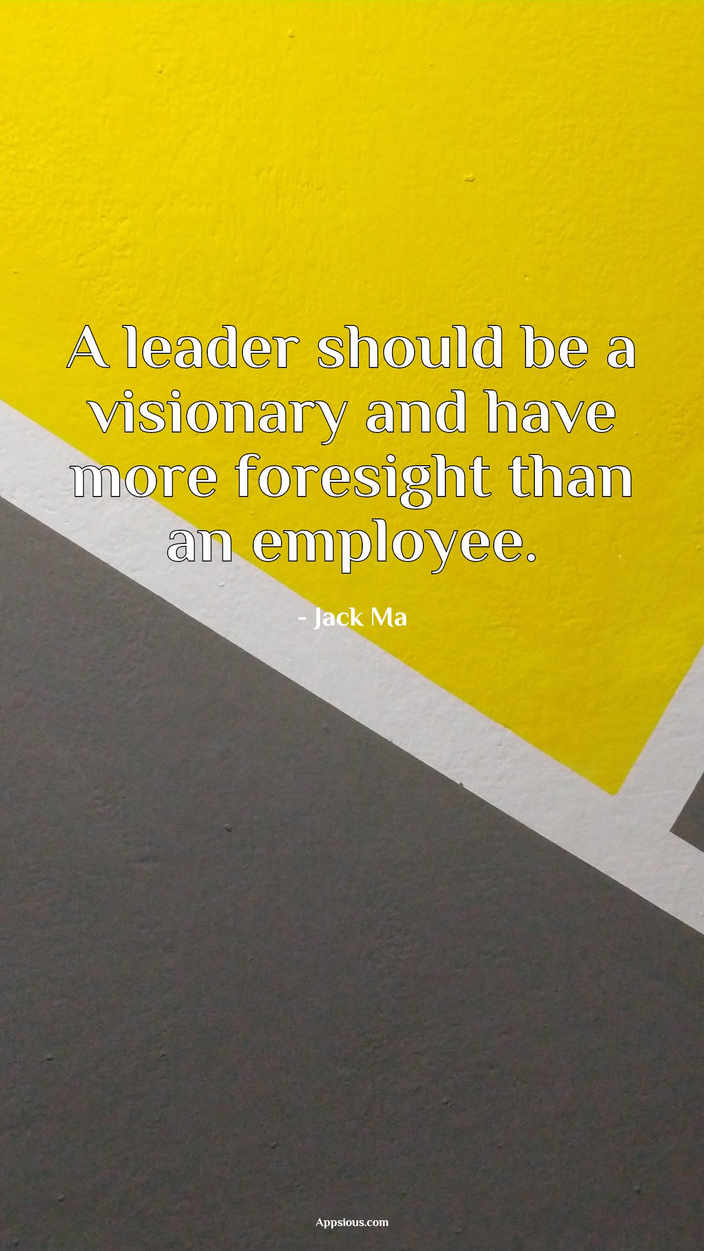A leader should be a visionary and have more foresight than an employee.