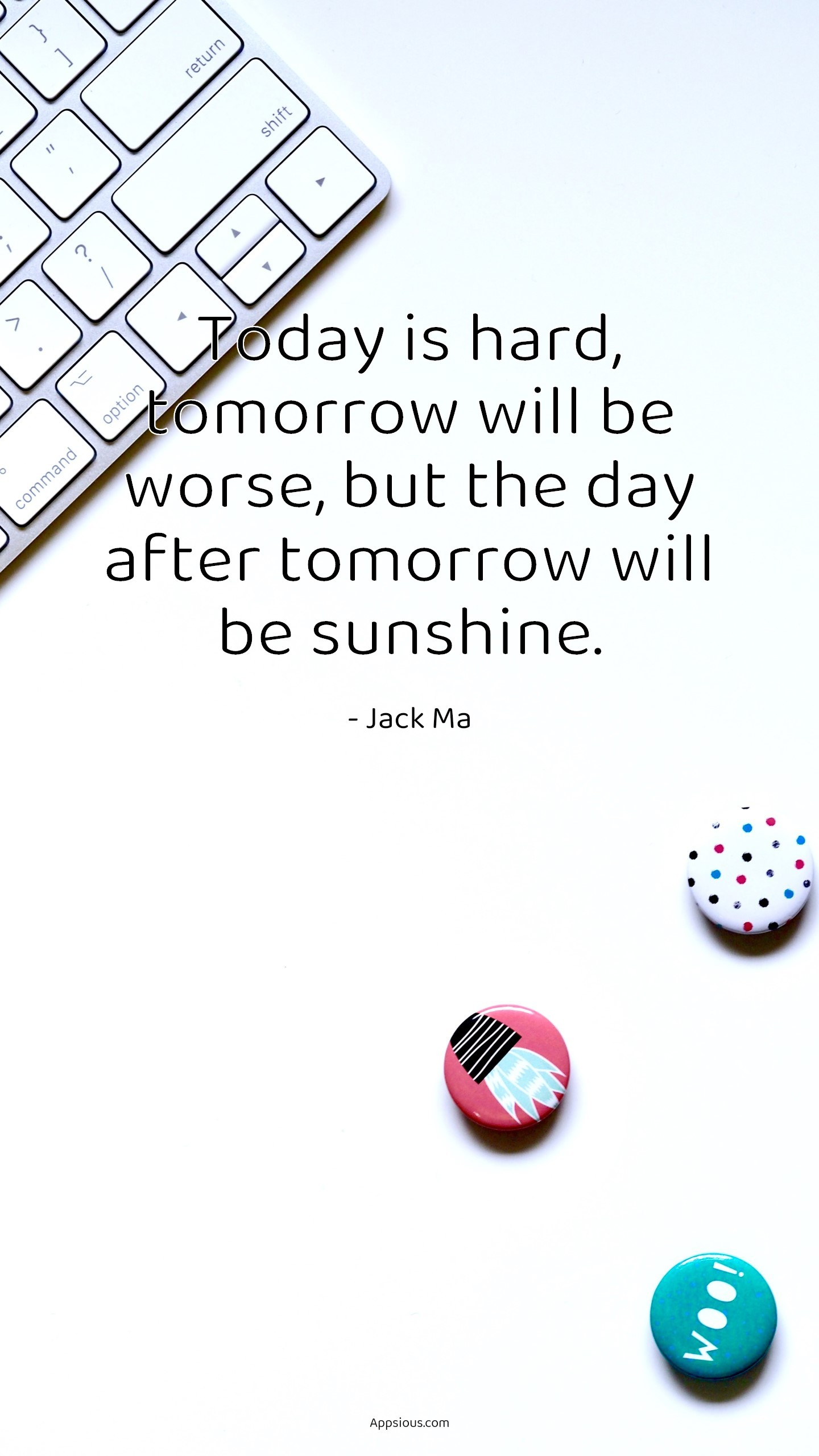 Today is hard, tomorrow will be worse, but the day after tomorrow will be sunshine.