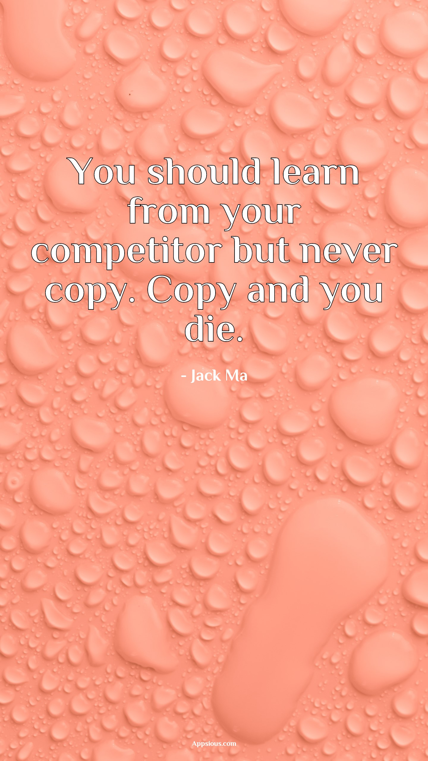 You should learn from your competitor but never copy. Copy and you die.