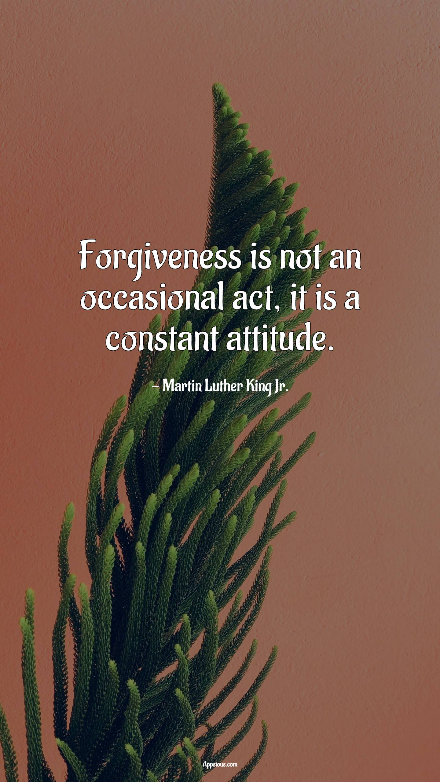 Forgiveness is not an occasional act, it is a constant attitude.