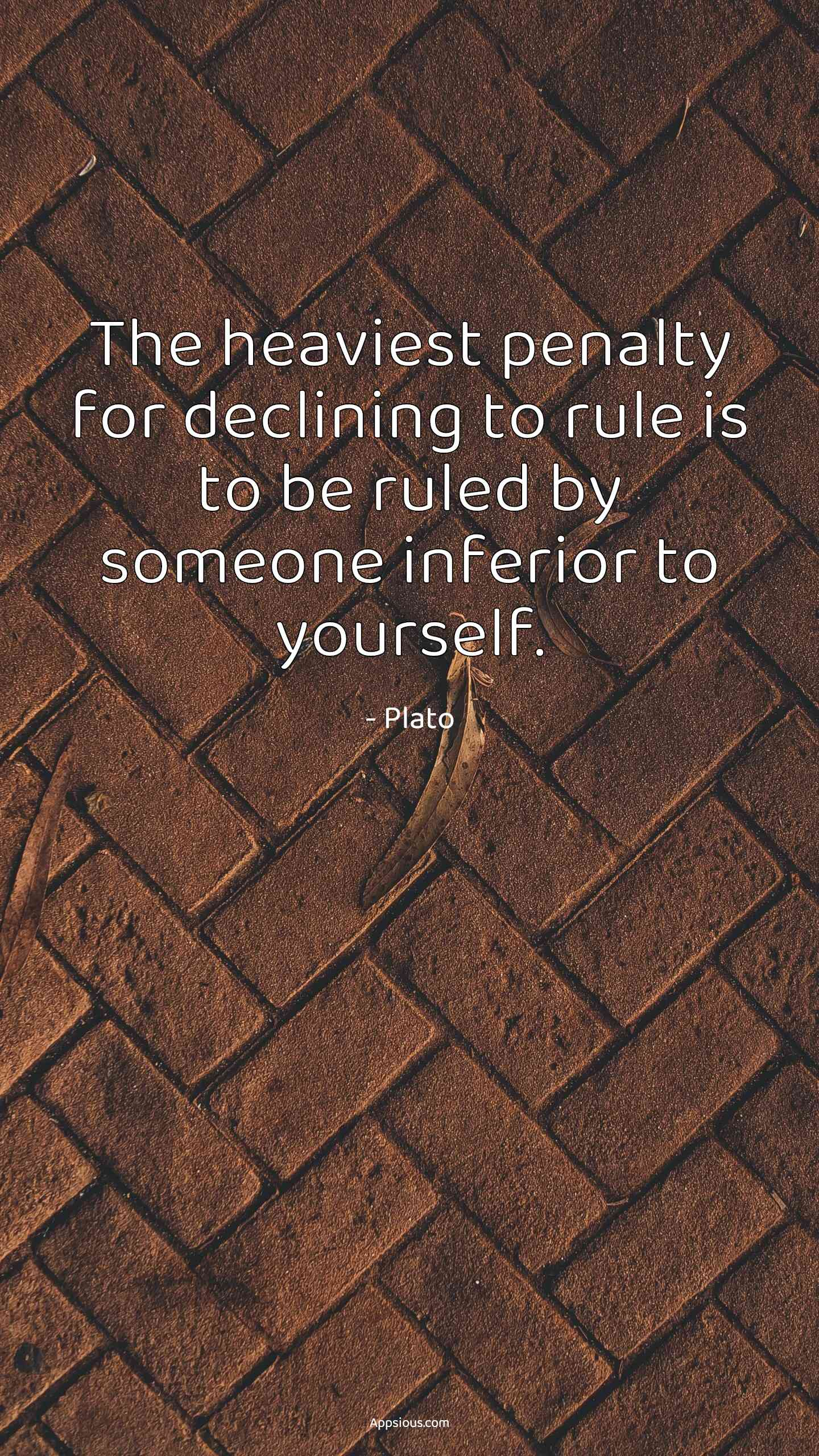 The heaviest penalty for declining to rule is to be ruled by someone inferior to yourself.
