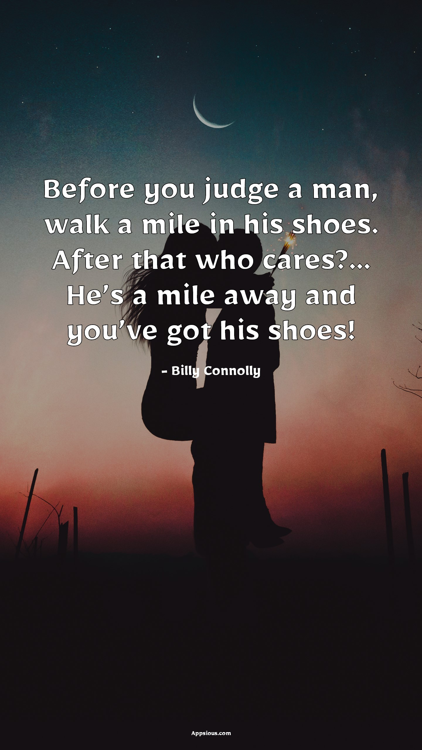 Before you judge a man, walk a mile in his shoes. After that who cares?... He's a mile away and you've got his shoes!