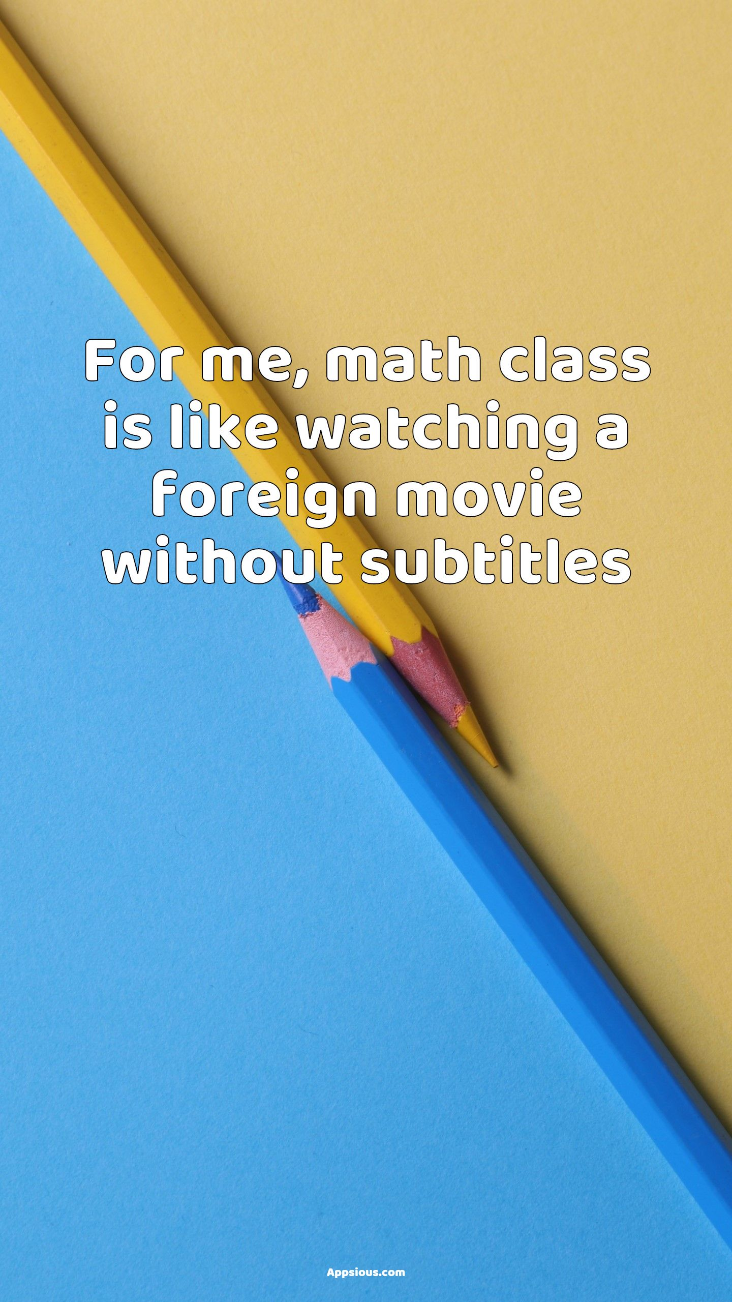 For me, math class is like watching a foreign movie without subtitles
