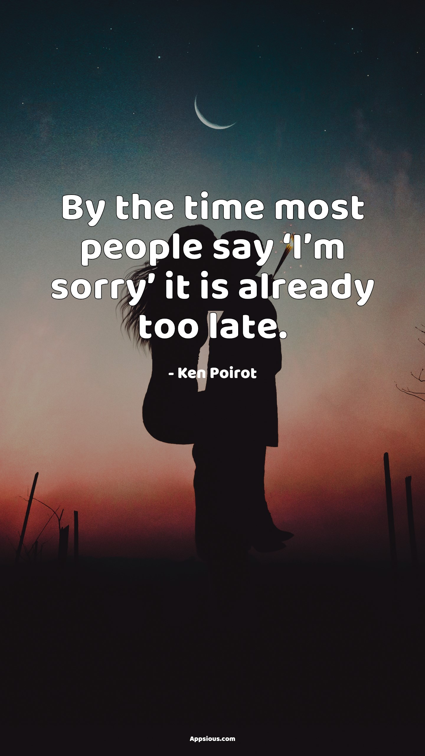 By the time most people say 'I'm sorry' it is already too late.