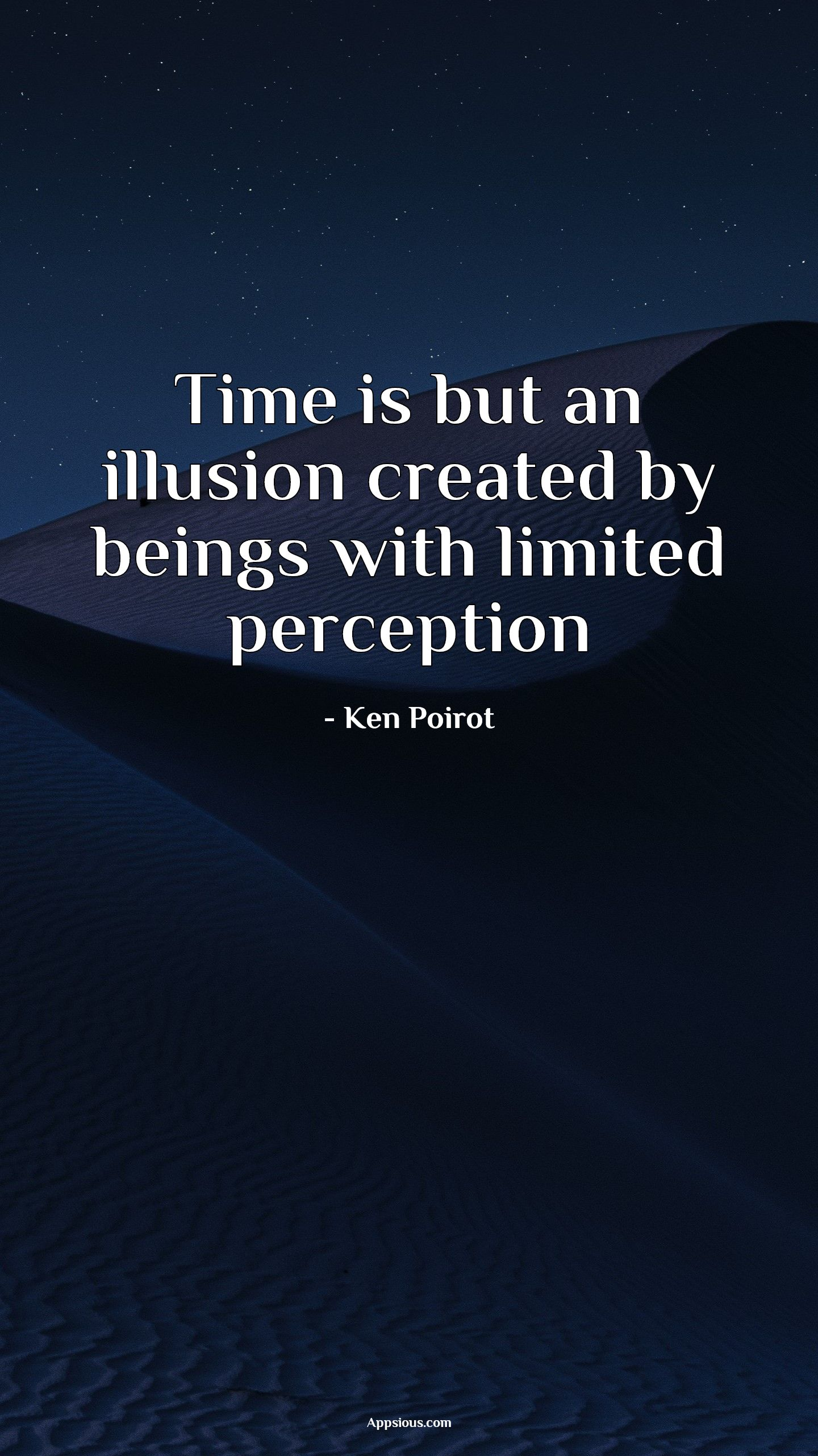 Time is but an illusion created by beings with limited perception