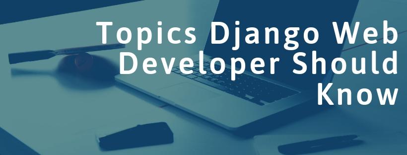 Topics Django Web Developer Should Know