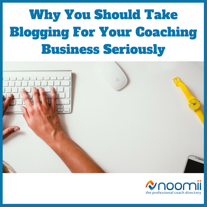 Why You Should Take Blogging For Your Coaching Business Seriously