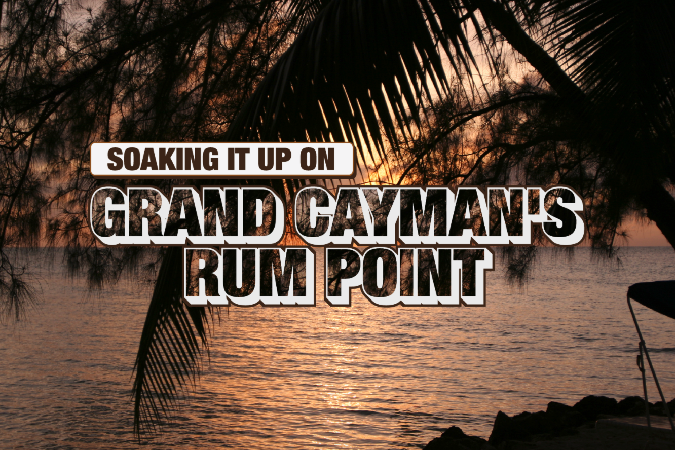 Grand Cayman's Rum Point – your guide to soaking it all up!