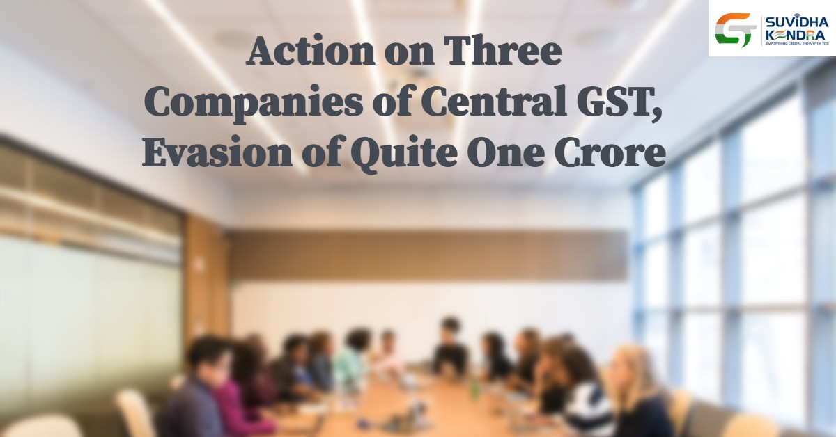 Action on three companies of central GST, evasion of quite one crore