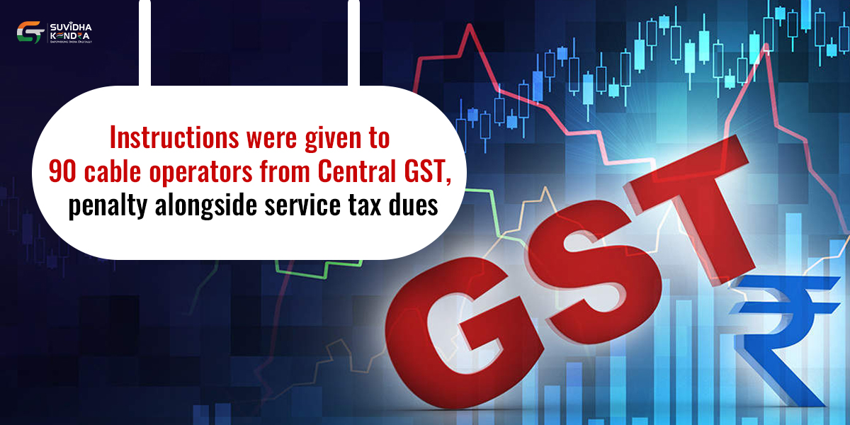 Instructions were given to 90 cable operators from Central GST to deposit